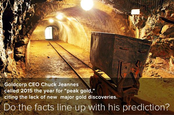 Goldcorp CEO Chuck Jeannes called 2015 the eyar for peak gold, citing the lack of new major gold discoveries. Do the facts line up with his predictions?
