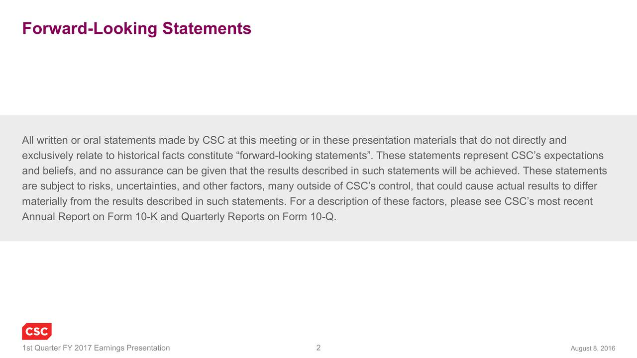 August 8, 2016 ials that do not directly and scribea description of these factors, please see CSCs most recent or in these presentation mate ooking statements. These statements represent CSCs expectations Forward-Look inlg rtetaoteaal ettemsents made by CSC aK1thuarera