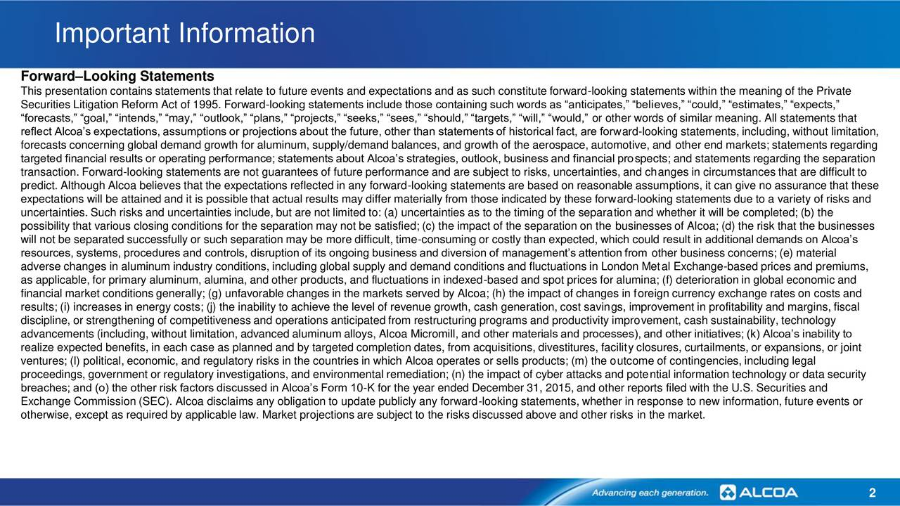 ForwardLooking Statements This presentation contains statements that relate to future events and expectations and as such constitute forward-looking statements within the meaning of the Private Securities Litigation Reform Act of 1995. Forward-looking statements include those containing such words as anticipates, believes, could, estimates, expects, forecasts, goal, intends, may, outlook, plans, projects, seeks, sees, should, targets, will, would, or other words of similar meaning. All statements that reflect Alcoas expectations, assumptions or projections about the future, other than statements of historical fact, are forward-looking statements, including, without limitation, forecasts concerning global demand growth for aluminum, supply/demand balances, and growth of the aerospace, automotive, and other end markets; statements regarding targeted financial results or operating performance; statements about Alcoas strategies, outlook, business and financial prospects; and statements regarding the separation transaction. Forward-looking statements are not guarantees of future performance and are subject to risks, uncertainties, and changes in circumstances that are difficult to predict. Although Alcoa believes that the expectations reflected in any forward-looking statements are based on reasonable assumptions, it can give no assurance that these expectations will be attained and it is possible that actual results may differ materially from those indicated by these forward-looking statements due to a variety of risks and uncertainties. Such risks and uncertainties include, but are not limited to: (a) uncertainties as to the timing of the separation and whether it will be completed; (b) the possibility that various closing conditions for the separation may not be satisfied; (c) the impact of the separation on the businesses of Alcoa; (d) the risk that the businesses will not be separated successfully or such separation may be more difficult, time-consuming or costly t