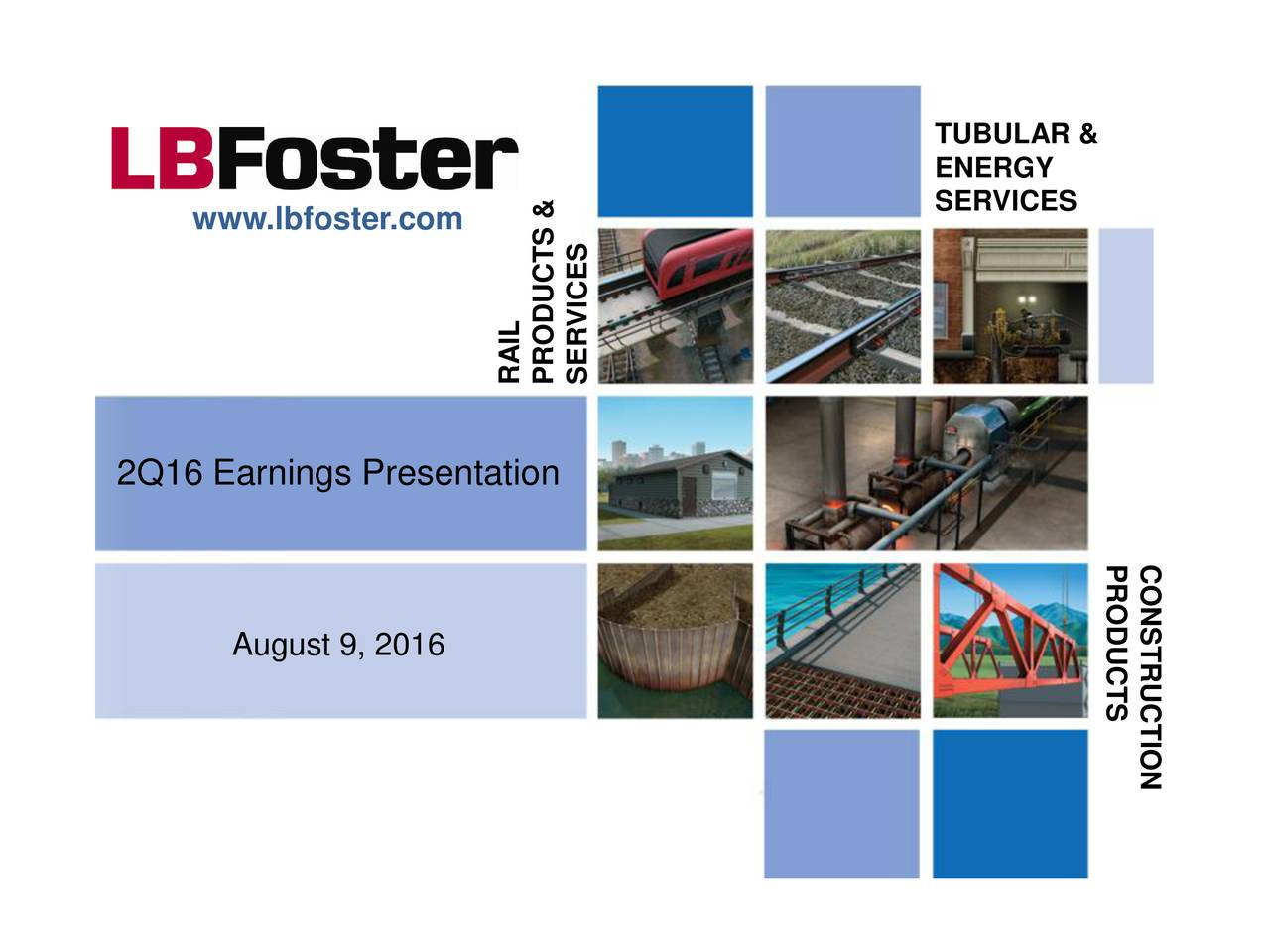 ENERGY www.lbfoster.com SERVICES RAPRSERVCTSS& 2Q16 Earnings Presentation PRCODUCTSUCTION August 9, 2016