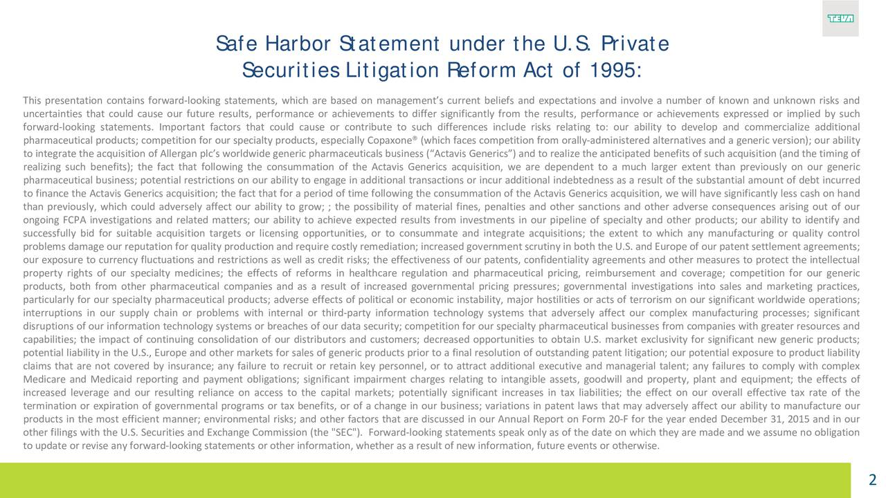 "Securities Litigation Reform Act of 1995: This presentation contains forward-looking statements, which are based on managements current beliefs and expectations and involve a number of known and unknown risks and uncertainties that could cause our future results, performance or achievements to differ significantly from the results, performance or achievements expressed or implied by such forward-looking statements. Important factors that could cause or contribute to such differences include risks relating to: our ability to develop and commercialize additional pharmaceutical products; competition for our specialty products, especially Copaxone (which faces competition from orally-administered alternatives and a generic version); our ability to integrate the acquisition of Allergan plcs worldwide generic pharmaceuticals business (Actavis Generics) and to realize the anticipatedbenefitsof such acquisition(and the timing of realizing such benefits); the fact that following the consummation of the Actavis Generics acquisition, we are dependent to a much larger extent than previously on our generic pharmaceutical business; potential restrictions on our ability to engage in additional transactions or incur additional indebtedness as a result of the substantial amount of debt incurred to finance the Actavis Generics acquisition; the fact that for a period of time following the consummation of the Actavis Generics acquisition,e significantly less cash on hand than previously, which could adversely affect our ability to grow; ; the possibility of material fines, penalties and other sanctions and other adverse consequences arising out of our ongoing FCPA investigations and related matters; our ability to achieve expected results from investments in our pipeline of specialty and other products; our ability to identify and successfully bid for suitable acquisition targets or licensing opportunities, or to consummate and integrate acquisitions; the extent to which any manufacturing or quality control problemsdamage our reputationfor quality productionand requirecostly remediation; increased governmentscrutinyin both the U.S. and Europe of our patent settlementagreements; our exposure to currency fluctuations and restrictions as well as credit risks; the effectiveness of our patents, confidentiality agreements and other measures to protect the intellectual property rights of our specialty medicines; the effects of reforms in healthcare regulation and pharmaceutical pricing, reimbursement and coverage; competition for our generic products, both from other pharmaceutical companies and as a result of increased governmental pricing pressures; governmental investigations into sales and marketing practices, particularly for our specialty pharmaceutical products; adverse effects of politicalomic instability, major hostilities or acts of terrorism on our significant worldwide operations; interruptions in our supply chain or problems with internal or third-party information technology systems that adversely affect our complex manufacturing processes; significant disruptions of our information technology systems or breaches of our data security; competition for our specialty pharmaceutical businesses from companies with greater resources and capabilities; the impact of continuing consolidation of our distributors and customers; decreased opportunities to obtain U.S. market exclusivity for significant new generic products; potential liability in the U.S., Europe and other markets for sales of generic products prior to a final resolution of outstanding patent litigation; our potential exposure to product liability claims that are not covered by insurance; any failure to recruit or retain key personnel, or to attract additional executive and managerial talent; any failures to comply with complex Medicare and Medicaid reporting and payment obligations; significant impairment charges relating to intangible assets, goodwill and property, plant and equipment; the effects of increased leverage and our resulting reliance on access to the capital markets; potentially significant increases in tax liabilities; the effect on our overall effective tax rate of the termination or expiration of governmental programs or tax benefits, or of a change in our business; variations in patent laws that may adversely affect our ability to manufacture our products in the most efficient manner; environmental risks; and other factors that are discussed in our Annual Report on Form 20-F for the year ended December 31, 2015 and in our other filings with the U.S. Securities and Exchange Commission (the ""SEC""). Forward-looking statements speak only as of the date on which they are made and we assume no obligation to update or revise any forward-looking statements or other information,whether as a result of new information,future events or otherwise. 2"