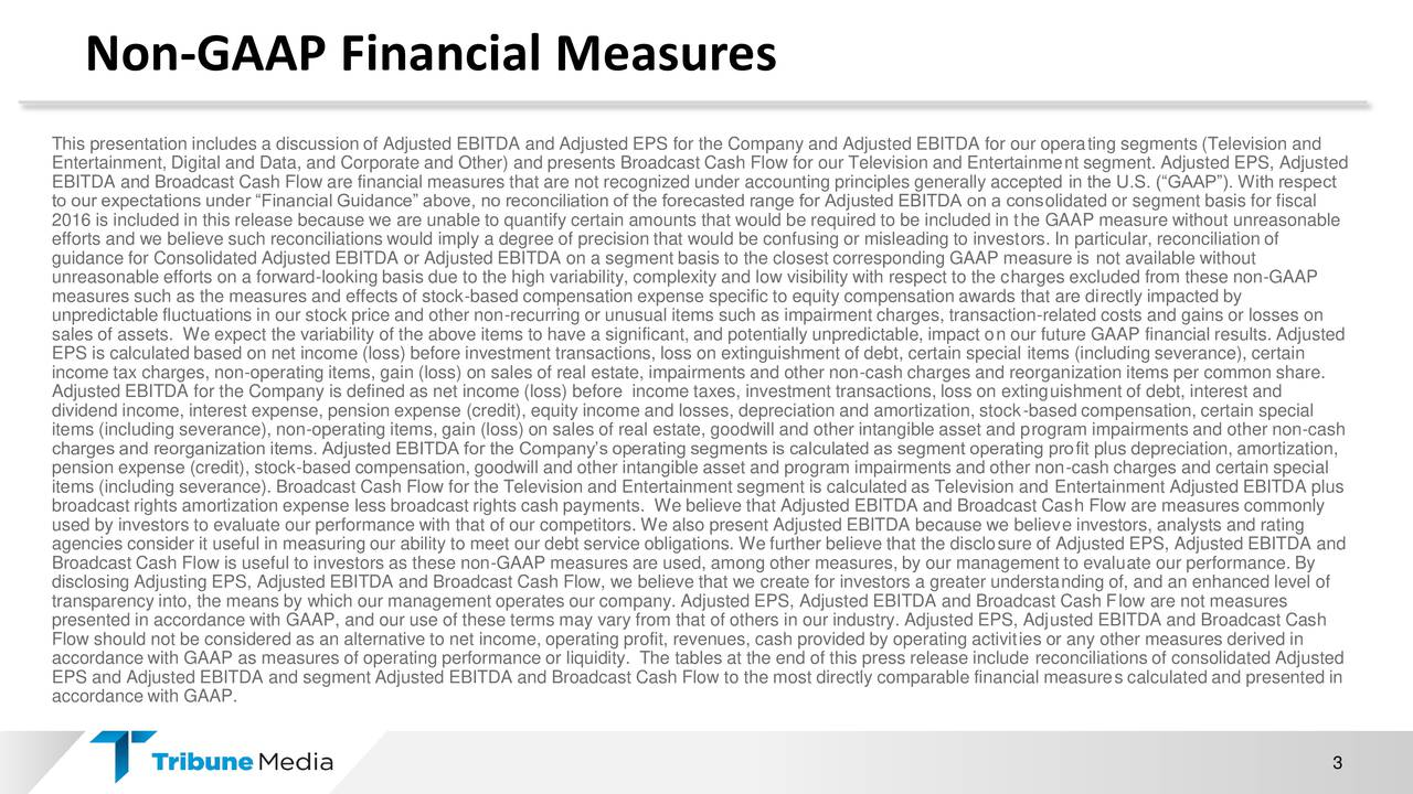 This presentation includes a discussion of Adjusted EBITDA and Adjusted EPS for the Company and Adjusted EBITDA for our operating segments (Television and Entertainment, Digital and Data, and Corporate and Other) and presents Broadcast Cash Flow for our Television and Entertainment segment. Adjusted EPS, Adjusted EBITDA and Broadcast Cash Flow are financial measures that are not recognized under accounting principles generally accepted in the U.S. (GAAP). With respect to our expectations under Financial Guidance above, no reconciliation of the forecasted range for Adjusted EBITDA on a consolidated or segment basis for fiscal 2016 is included in this release because we are unable to quantify certain amounts that would be required to be included in the GAAP measure without unreasonable efforts and we believe such reconciliations would imply a degree of precision that would be confusing or misleading to investors. In particular, reconciliation of guidance for Consolidated Adjusted EBITDA or Adjusted EBITDA on a segment basis to the closest corresponding GAAP measure is not available without unreasonable efforts on a forward-looking basis due to the high variability, complexity and low visibility with respect to the charges excluded from these non-GAAP measures such as the measures and effects of stock-based compensation expense specific to equity compensation awards that are directly impacted by unpredictable fluctuations in our stock price and other non-recurring or unusual items such as impairment charges, transaction-related costs and gains or losses on sales of assets. We expect the variability of the above items to have a significant, and potentially unpredictable, impact on our future GAAP financial results. Adjusted EPS is calculated based on net income (loss) before investment transactions, loss on extinguishment of debt, certain special items (including severance), certain income tax charges, non-operating items, gain (loss) on sales of real estate, impairment