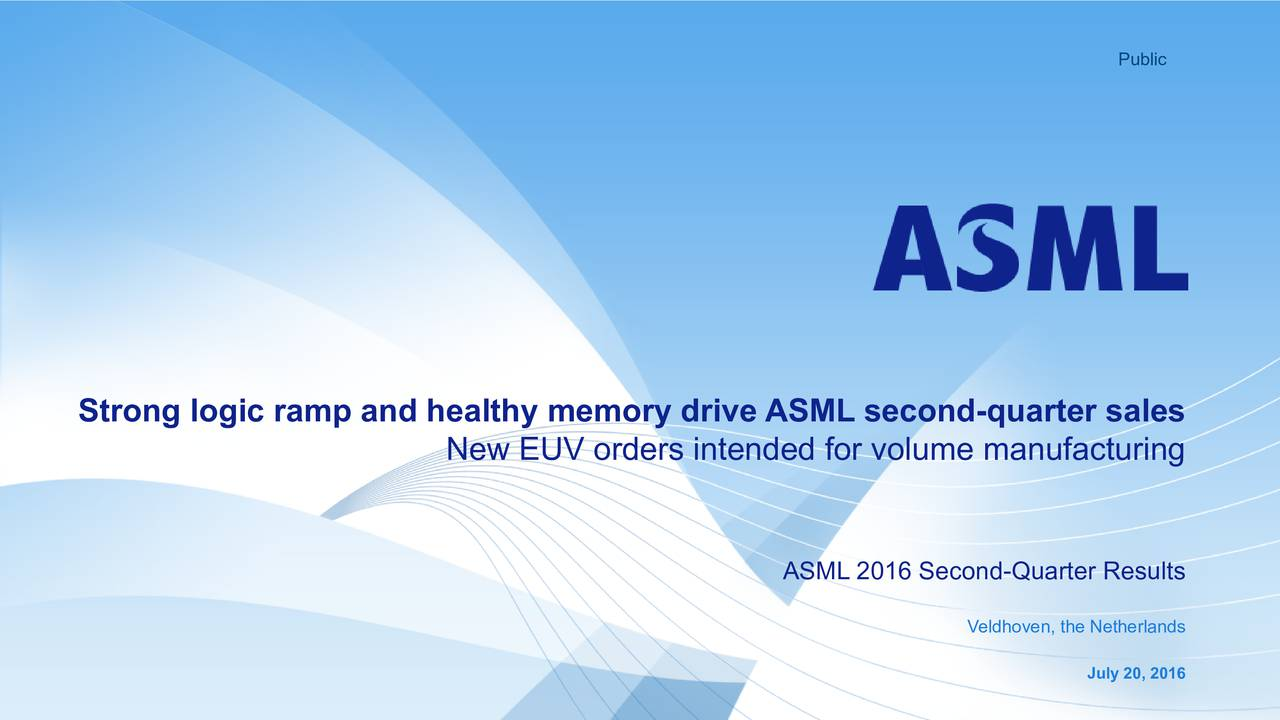 Strong logic ramp and healthy memory drive ASML second-quarter sales New EUV orders intended for volume manufacturing ASML 2016 Second-Quarter Results Veldhoven, the Netherlands July 20, 2016