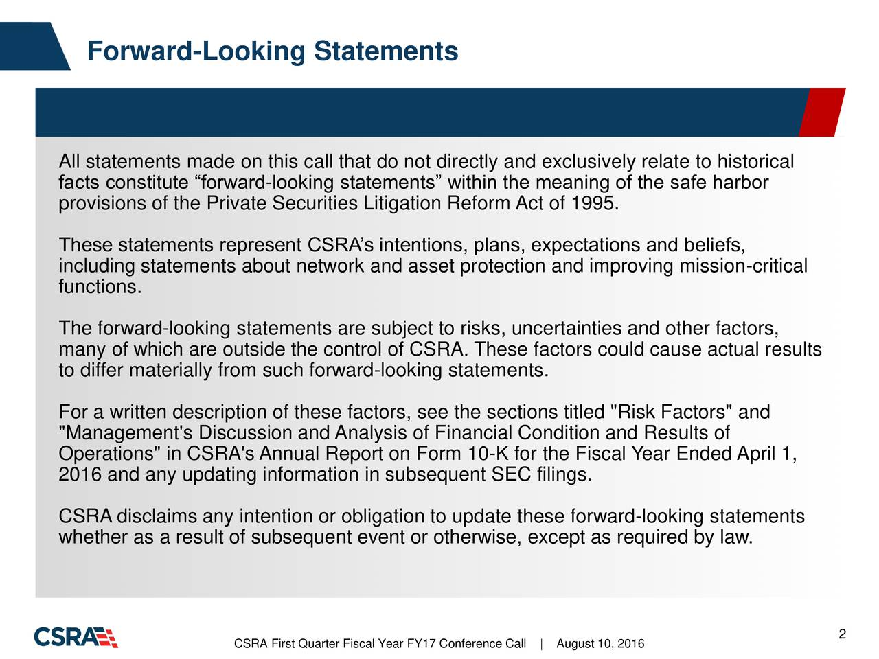"""All statements made on this call that do not directly and exclusively relate to historical facts constitute forward-looking statements within the meaning of the safe harbor provisions of the Private Securities Litigation Reform Act of 1995. These statements represent CSRAs intentions, plans, expectations and beliefs, including statements about network and asset protection and improving mission-critical functions. The forward-looking statements are subject to risks, uncertainties and other factors, many of which are outside the control of CSRA. These factors could cause actual results to differ materially from such forward-looking statements. For a written description of these factors, see the sections titled """"Risk Factors"""" and """"Management's Discussion and Analysis of Financial Condition and Results of Operations"""" in CSRA's Annual Report on Form 10-K for the Fiscal Year Ended April 1, 2016 and any updating information in subsequent SEC filings. CSRA disclaims any intention or obligation to update these forward-looking statements whether as a result of subsequent event or otherwise, except as required by law. CSRA First Quarter Fiscal Year FY17 Con