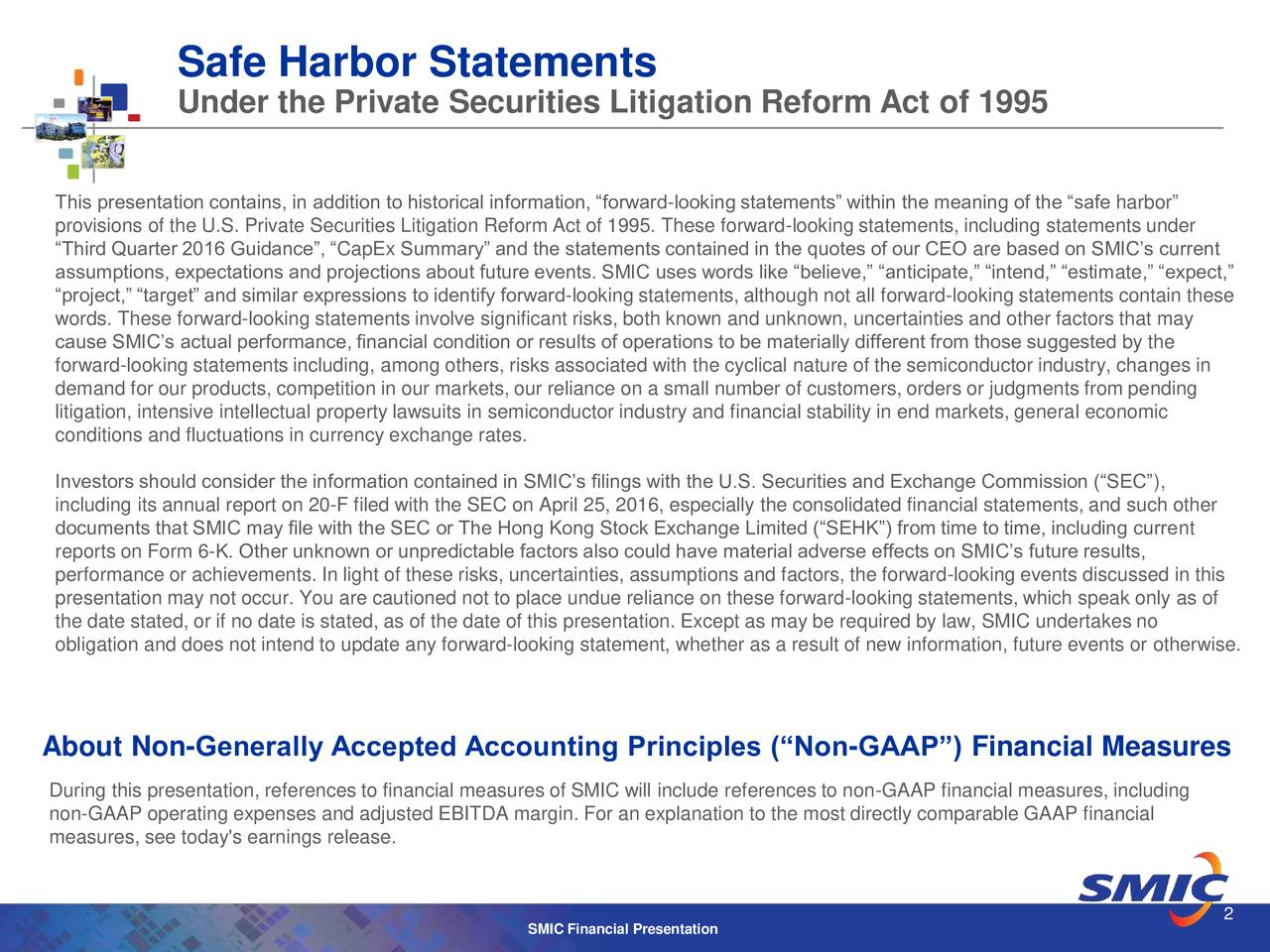 Under the Private Securities Litigation Reform Act of 1995 This presentation contains, in addition to historical information, forward-looking statements within the meaning of the safe harbor provisions of the U.S. Private Securities Litigation Reform Act of 1995. These forward-looking statements, including statements under Third Quarter 2016 Guidance, CapEx Summary and the statements contained in the quotes of our CEO are based on SMICs current assumptions, expectations and projections about future events. SMIC uses words like believe, anticipate, intend, estimate, expect, project, target and similar expressions to identify forward-looking statements, although not all forward-looking statements contain these words. These forward-looking statements involve significant risks, both known and unknown, uncertainties and other factors that may cause SMICs actual performance, financial condition or results of operations to be materially different from those suggested by the forward-looking statements including, among others, risks associated with the cyclical nature of the semiconductor industry, changes in demand for our products, competition in our markets, our reliance on a small number of customers, orders or judgments from pending litigation, intensive intellectual property lawsuits in semiconductor industry and financial stability in end markets, general economic conditions and fluctuations in currency exchange rates. Investors should consider the information contained in SMICs filings with the U.S. Securities and Exchange Commission (SEC), including its annual report on 20-F filed with the SEC on April 25, 2016, especially the consolidated financial statements, and such other documents that SMIC may file with the SEC or The Hong Kong Stock Exchange Limited (SEHK) from time to time, including current reports on Form 6-K. Other unknown or unpredictable factors also could have material adverse effects on SMICs future results, performance or achievements. In light of th