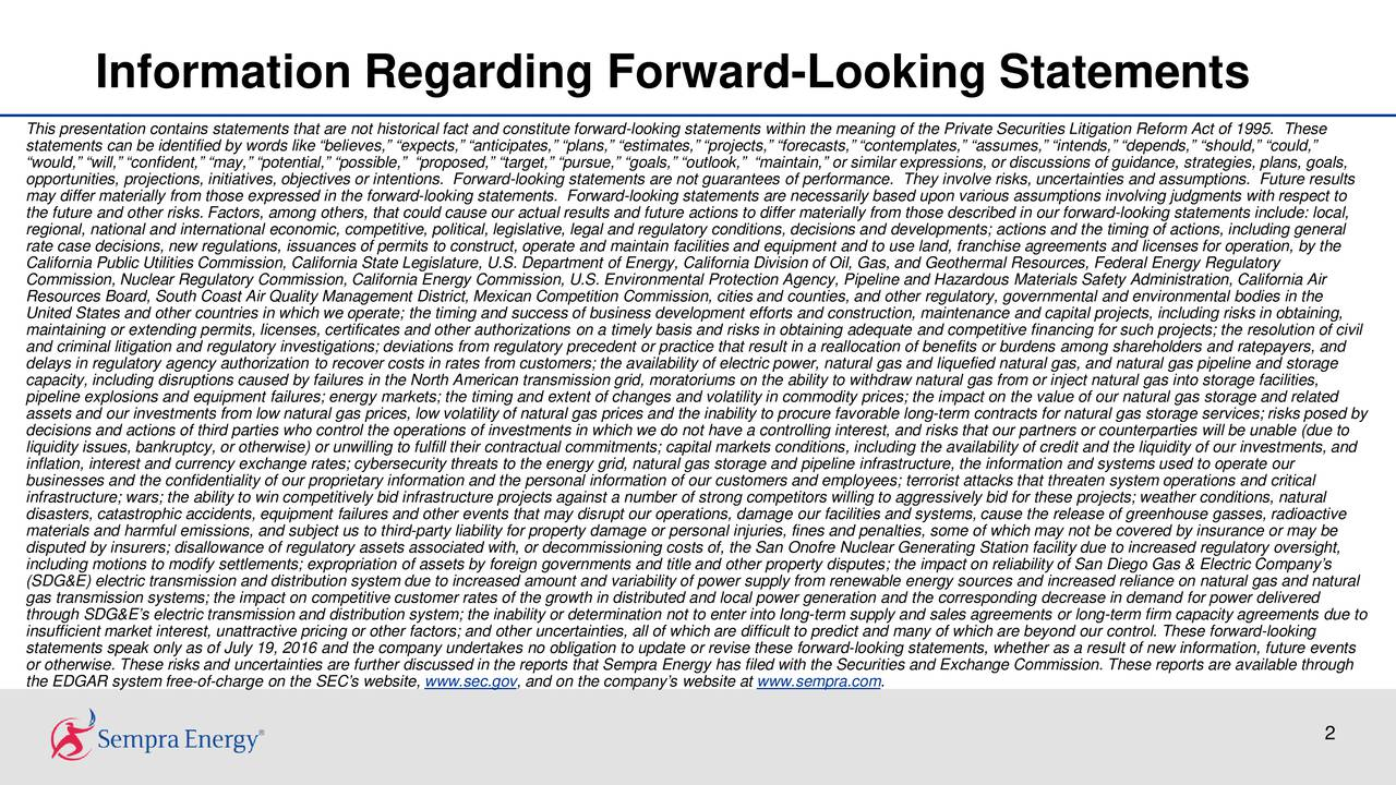 This presentation contains statements that are not historical fact and constitute forward-looking statements within the meaning of the Private Securities Litigation Reform Act of 1995. These statements can be identified by words like believes, expects, anticipates, plans, estimates, projects, forecasts, contemplates, assumes, intends, depends, should, could, would, will, confident, may, potential, possible, proposed, target, pursue, goals, outlook, maintain,or similar expressions, or discussions of guidance, strategies, plans, goals, opportunities, projections, initiatives, objectives or intentions. Forward-looking statements are not guarantees of performance. They involve risks, uncertainties and assumptions. Future results may differ materially from those expressed in the forward-looking statements. Forward-looking statements are necessarily based upon various assumptions involving judgments with respect to the future and other risks. Factors, among others, that could cause our actual results and future actions to differ materially from those described in our forward-looking statements include: local, regional, national and international economic, competitive, political, legislative, legal and regulatory conditions, decisions and developments; actions and the timing of actions, including general rate case decisions, new regulations, issuances of permits to construct, operate and maintain facilities and equipment and touse land, franchise agreements and licenses for operation, by the California Public Utilities Commission, California State Legislature, U.S. Department of Energy, California Division of Oil,Gas, and Geothermal Resources, Federal Energy Regulatory Commission, Nuclear Regulatory Commission, California Energy Commission, U.S. Environmental Protection Agency, Pipeline and Hazardous Materials Safety Administration, California Air Resources Board, South Coast Air Quality Management District, Mexican Competition Commission, cities and counties, and otherreg