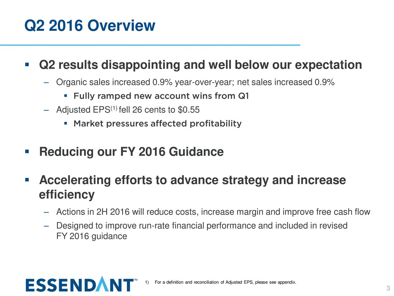 Q2 results disappointing and well below our expectation Organic sales increased 0.9% year-over-year; net sales increased 0.9% Adjusted EPS fell 26 cents to $0.55 Reducing our FY 2016 Guidance Accelerating efforts to advance strategy and increase efficiency Actions in 2H 2016 will reduce costs, increase margin and improve free cash flow Designed to improve run-rate financial performance and included in revised FY 2016 guidance 1)For a definition and reconciliation of Adjusted EPS, pl3ase see appendix.