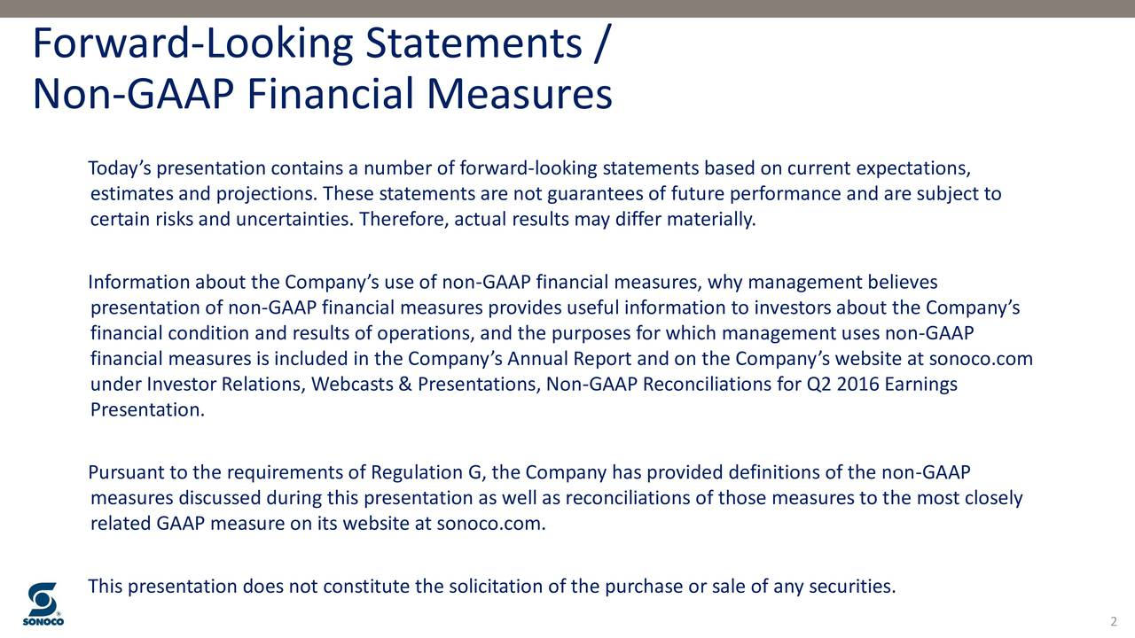 Non-GAAP Financial Measures Todays presentation contains a number of forward-looking statements based on current expectations, estimates and projections. These statements are not guarantees of future performance and are subject to certain risks and uncertainties. Therefore, actual results may differ materially. Information about the Companys use of non-GAAP financial measures, why management believes presentation of non-GAAP financial measures provides useful information to investors about the Companys financial condition and results of operations, and the purposes for which management uses non-GAAP financial measures is included in the Companys Annual Report and on the Companys website at sonoco.com under Investor Relations, Webcasts & Presentations, Non-GAAP Reconciliations for Q2 2016 Earnings Presentation. Pursuant to the requirements of Regulation G, the Company has provided definitions of the non-GAAP measures discussed during this presentation as well as reconciliations of those measures to the most closely related GAAP measure on its website at sonoco.com. This presentation does not constitute the solicitation of the purchase or sale of any securities.