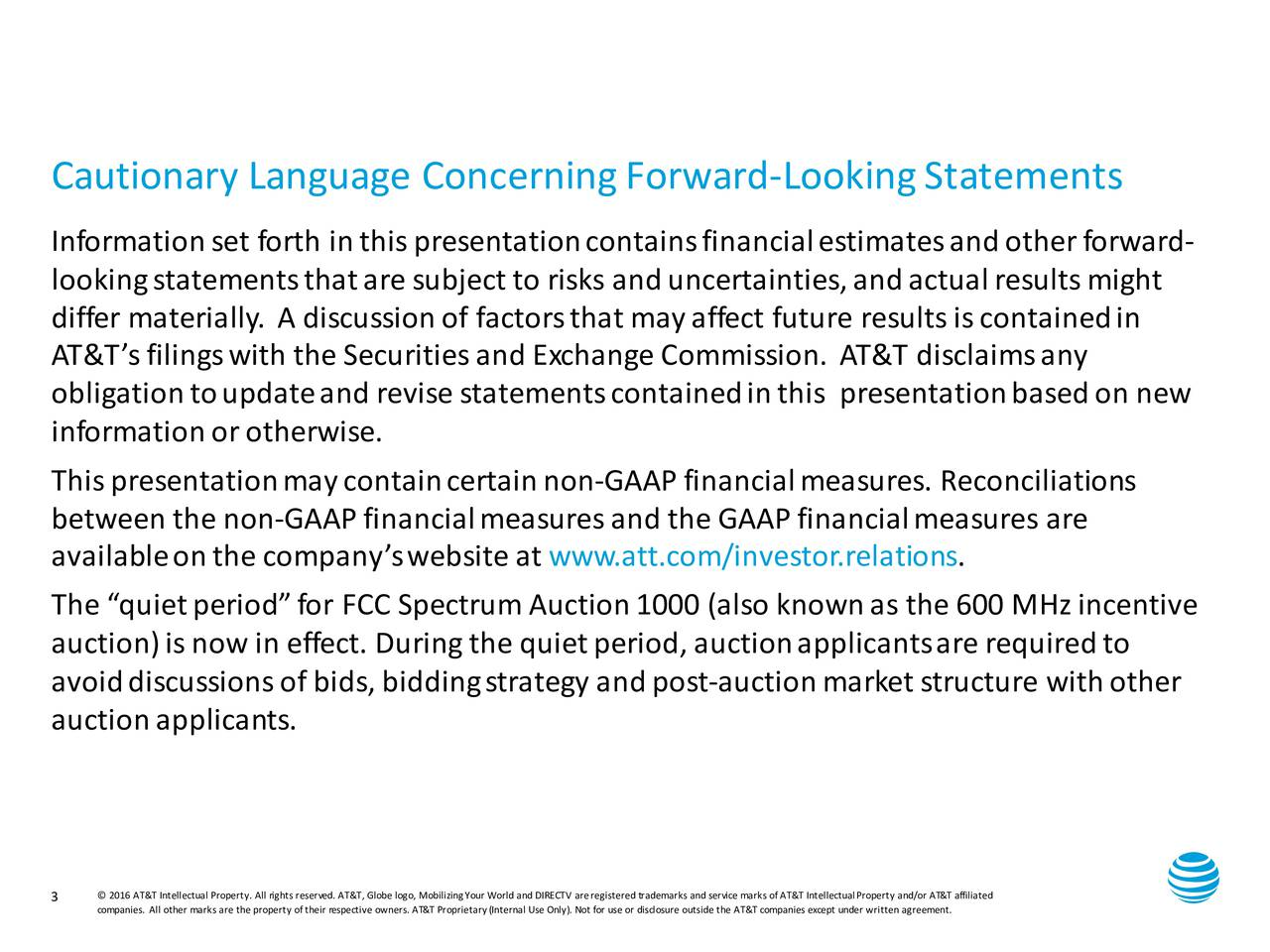 Information set forth in this presentationcontainsfinancialestimatesand other forward - lookingstatementsthat are subject to risks and uncertainties, and actual results might differmaterially. Adiscussionoffactorsthatmayaffect future resultsiscontainedin AT&Tsfilingswith the Securitiesand Exchange Commission. AT&T disclaimsany obligationtoupdateand revise statementscontainedinthis presentationbasedon new information or otherwise. This presentation may contain certain non-GAAP financial measures. Reconciliations between the non-GAAP financialmeasures and the GAAP financialmeasures are available on the companyswebsite at www.att.com/investor.relations. The quiet period for FCC Spectrum Auction1000 (also knownas the 600 MHzincentive auction)isnow in effect. Duringthe quietperiod, auctionapplicantsare requiredto avoiddiscussionsofbids, bidding strategy and post-auction market structure with other auction applicants. 3  2016 AT&T Intellectual Property. All rightsresademarksandservice marksofAT&T IntellectualProperty and/or AT&T affiliated companies. All other marks are the property oftheir respective owners. AT&T Proprietary(Internal Use Only). Not for use orcdloissure outside the AT&T companies except under written agreement.