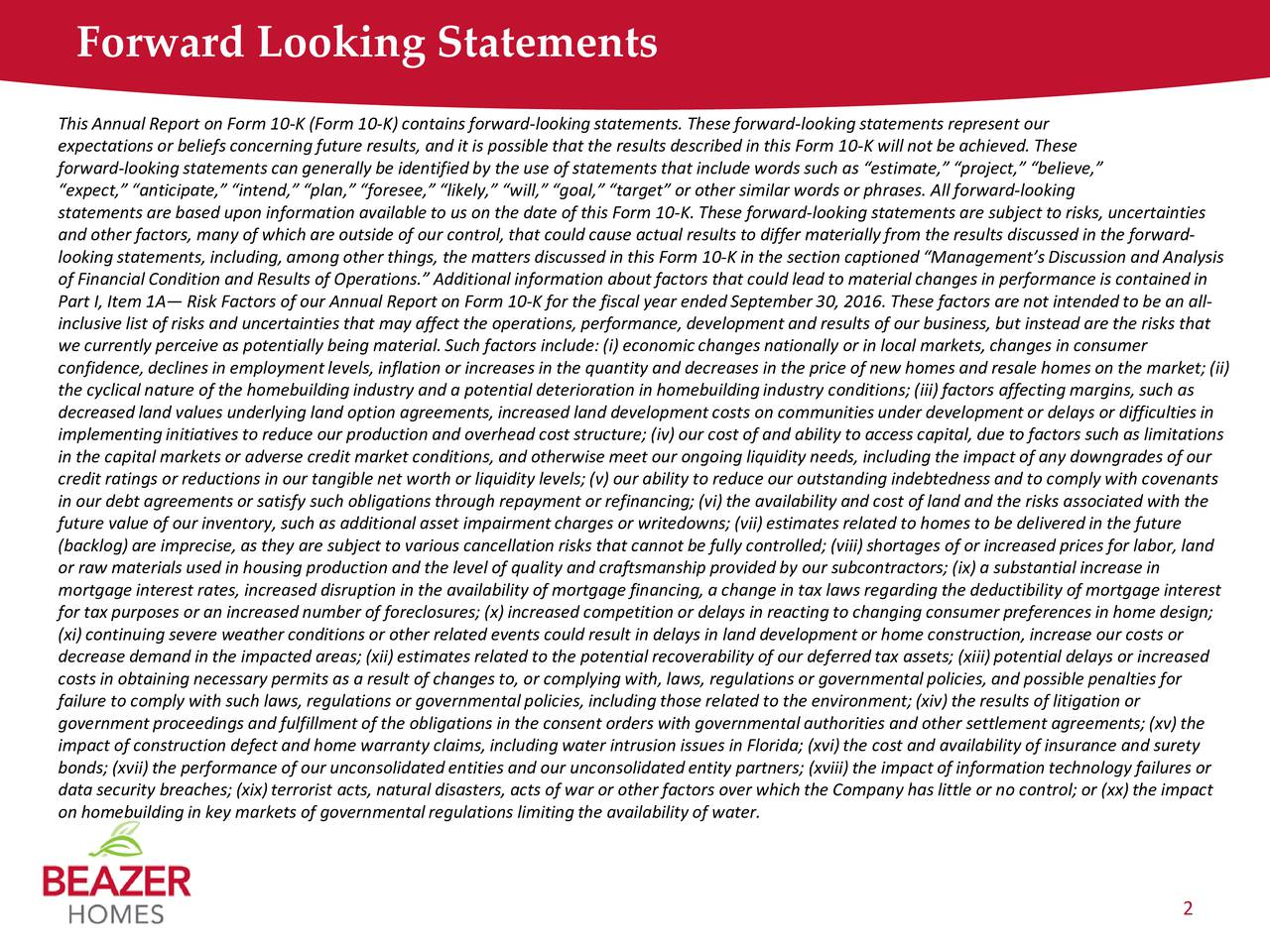 This Annual Report on Form 10-K (Form 10-K) contains forward-looking statements. These forward-looking statements represent our expectations or beliefs concerning future results, and it is possible that the results described in this Form 10-K will not be achieved. These forward-looking statements can generally be identified by the use of statements that include words such as estimate, project, believe, expect, anticipate, intend, plan, foresee, likely, will, goal, target or other similar words or phrasfrward-looking statements are based upon information available to us on the date of this Form 10-K. These forward-looking statements are subject to risks, uncertainties and other factors, many of which are outside of our control, thatcould causeactual results to differ materially from the results discussed in the forward- looking statements, including, among other things,the matters discussed in this Form10-K in the section captioned Managements Discussionand Analysis of Financial Condition andResults of Operations. Additional information about factors that could lead to material changes in performance is contained in Part I, Item 1A Risk Factors of our Annual Report on Form 10-K for the fiscal year ended September 30,2016. These factors are not intended to be anall- inclusive listof risks and uncertainties that may affect the operations, performance, development and results of our business, butinstead are the risks that we currently perceive as potentially being material. Such factors include: (i) economicchanges nationally or in local markets, changes in consumer confidence, declines in employment levels, inflationor increases in the quantity and decreases in the price of new homes and resale homes on the marke; (ii) the cyclical nature of the homebuilding industry and a potential deterioration in homebuilding industry conditions; (iii) factorsaffecting margins, such as decreased land values underlying land option agreements, increased land development costson commun