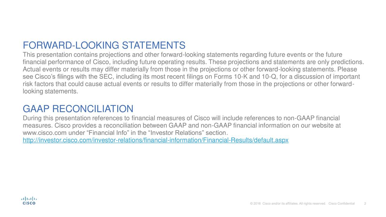 This presentation contains projections and other forward-looking statements regarding future events or the future financial performance of Cisco, including future operating results. These projections and statements are only predictions. Actual events or results may differ materially from those in the projections or other forward-looking statements. Please see Ciscos filings with the SEC, including its most recent filings on Forms 10-K and 10-Q, for a discussion of important risk factors that could cause actual events or results to differ materially from those in the projections or other forward- looking statements. GAAP RECONCILIATION During this presentation references to financial measures of Cisco will include references to non-GAAP financial measures. Cisco provides a reconciliation between GAAP and non-GAAP financial information on our website at www.cisco.com under Financial Info in the Investor Relations section. http://investor.cisco.com/investor-relations/financial-information/Financial-Results/default.aspx