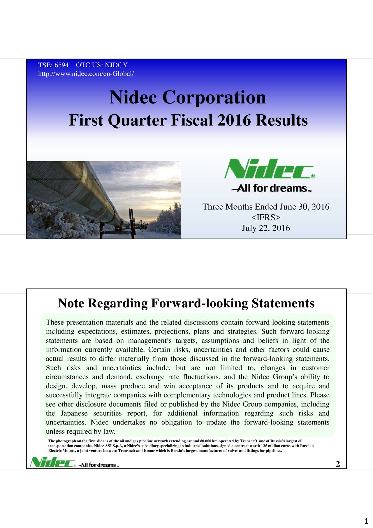 http://www.nidec.com/en-Global/ Nidec Corporation Fiirsstt Qu uaarrtterr FFi iscaall 22001166 RRe essuulltss Three Months Ended June 30, 2016 <IFRS> July 22, 2016 Note Regarding Forward-looking Statements These presentation materials and the related discussions contain forward-looking statements including expectations, estimates, projections, plans and strategies. Such forward-looking statements are based on managements targets, assumptions and beliefs in light of the nformaion crretlyavalabe.Ceetan isks,unerainiesand oher acorscould ause actual results to differ materially from those discussed in the forward-looking statements. Such risks and uncertainties include, but are not limited to, changes in customer circumstances and demand, exchange rate fluctuations, and the Nidec Groups ability to design, develop, mass produce and win acceptance of its products and to acquire and successfully integrate companies with complementary technologies and product lines. Please see other disclosure documents filed or published by the Nidec Group companies, including uncertainties. Nidec undertakes no obligation to update the forward-looking statements unless required by law. The photograph on the first slide is of the oil and gas pipeline network extending around 80,000 km operated by Transneft, one of Russias largest oil Electric Motors, a joint venture between Transneft and Konar which is Russias largest manufacturer of valves and fittings for ppielines. euros with Russian 2