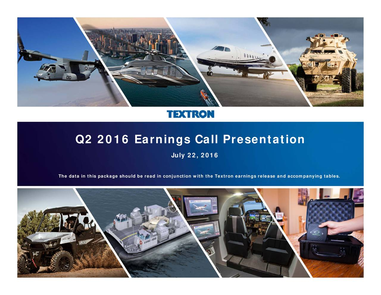 with the Textron earnings release and accompanying tables. July 22, 2016 Q2 2016 Earnings Call Presentation The data in this package should be read in conjunction Textron Inc. Q2 2016 Earnings Call Presentation; July 22, 2016