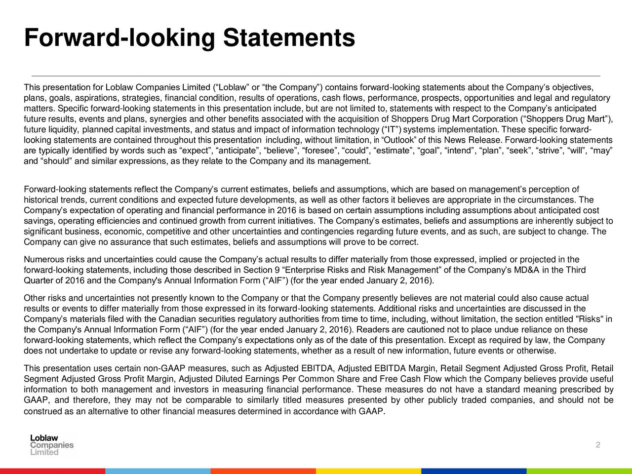 This presentation for Loblaw Companies Limited (Loblaw or the Company) contains forward-looking statements about the Companys objectives, plans, goals, aspirations, strategies, financial condition, results of operations, cash flows, performance, prospects, opportunities and legal and regulatory matters. Specific forward-looking statements in this presentation include, but are not limited to, statements with respect to the Companys anticipated future results, events and plans, synergies and other benefits associated with the acquisition of Shoppers Drug Mart Corporation (Shoppers Drug Mart), future liquidity, planned capital investments, and status and impact of information technology (IT) systems implementation. These specific forward- looking statements are contained throughout this presentation including, without limitation, in Outlook of this News Release. Forward-looking statements are typically identified by words such as expect, anticipate, believe, foresee, could, estimate, goal, intend, plan, seek, strive, will, may and should and similar expressions, as they relate to the Company and its management. Forward-looking statements reflect the Companys current estimates, beliefs and assumptions, which are based on managements perception of historical trends, current conditions and expected future developments, as well as other factors it believes are appropriate in the circumstances. The Companys expectation of operating and financial performance in 2016 is based on certain assumptions including assumptions about anticipated cost savings, operating efficiencies and continued growth from current initiatives. The Companys estimates, beliefs and assumptions are inherently subject to significant business, economic, competitive and other uncertainties and contingencies regarding future events, and as such, are subject to change. The Company can give no assurance that such estimates, beliefs and assumptions will prove to be correct. Numerous risks and uncertainties cou