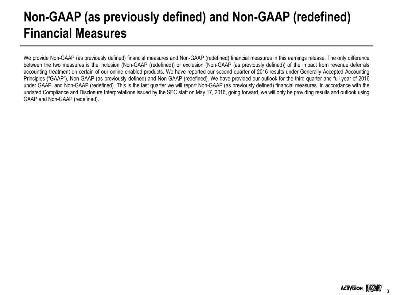 Financial Measures We provide Non-GAAP (as previously defined) financial measures and Non-GAAP (redefined) financial measures in this earnings release. The only difference between the two measures is the inclusion (Non-GAAP (redefined)) or exclusion (Non-GAAP (as previously defined)) of the impact from revenue deferrals accounting treatment on certain of our online enabled products. We have reported our second quarter of 2016 results under Generally Accepted Accounting Principles (GAAP), Non-GAAP (as previously defined) and Non-GAAP (redefined). We have provided our outlook for the third quarter and full year of 2016 under GAAP, and Non-GAAP (redefined). This is the last quarter we will report Non-GAAP (as previously defined) financial measures. In accordance with the updated Compliance and Disclosure Interpretations issued by the SEC staff on May 17, 2016, going forward, we will only be providing results and outlook using GAAP and Non-GAAP (redefined).