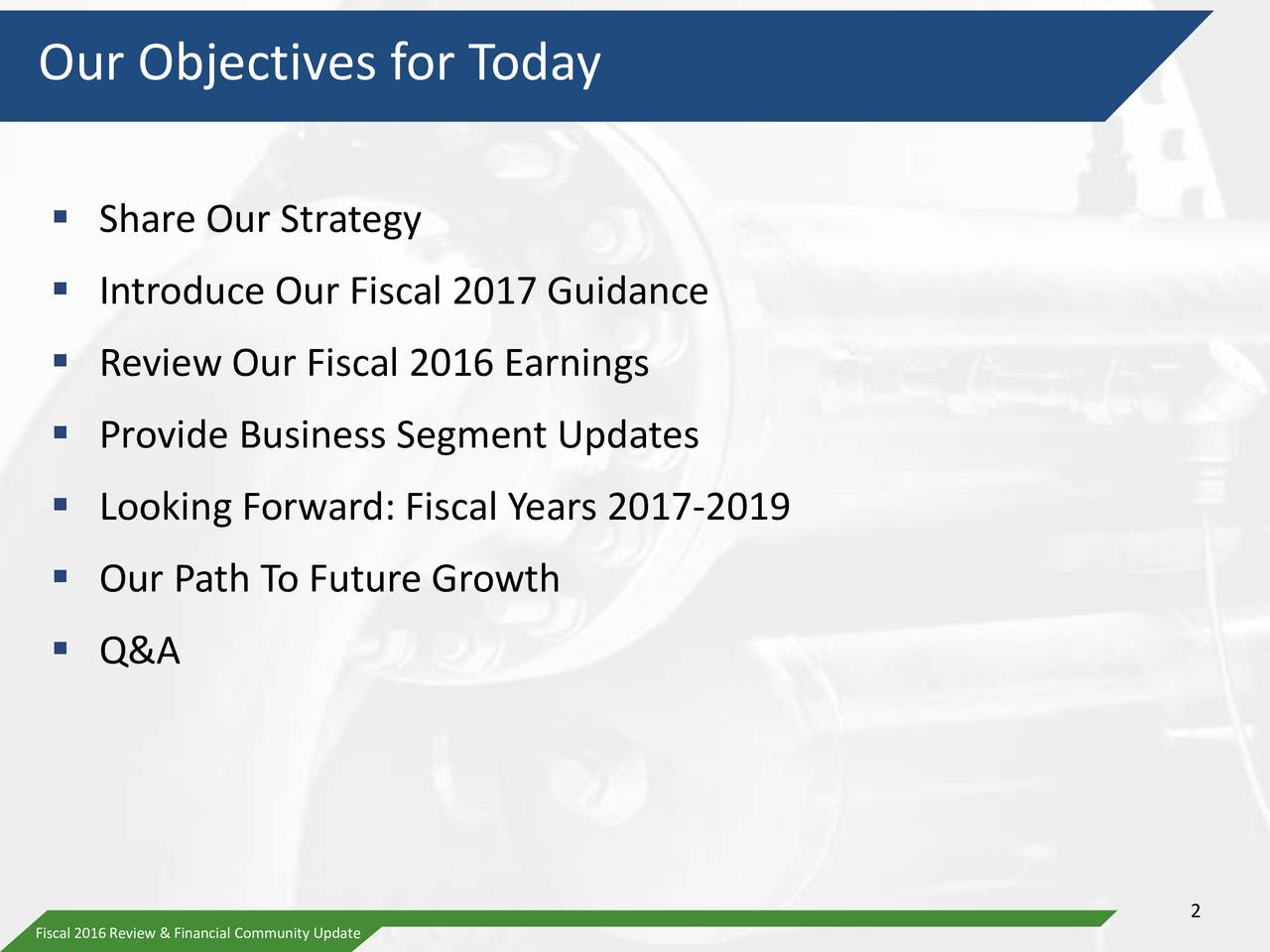 Share Our Strategy Introduce Our Fiscal 2017 Guidance Review Our Fiscal 2016 Earnings Provide Business Segment Updates Looking Forward: Fiscal Years 2017-2019 Our Path To Future Growth Q&A 2