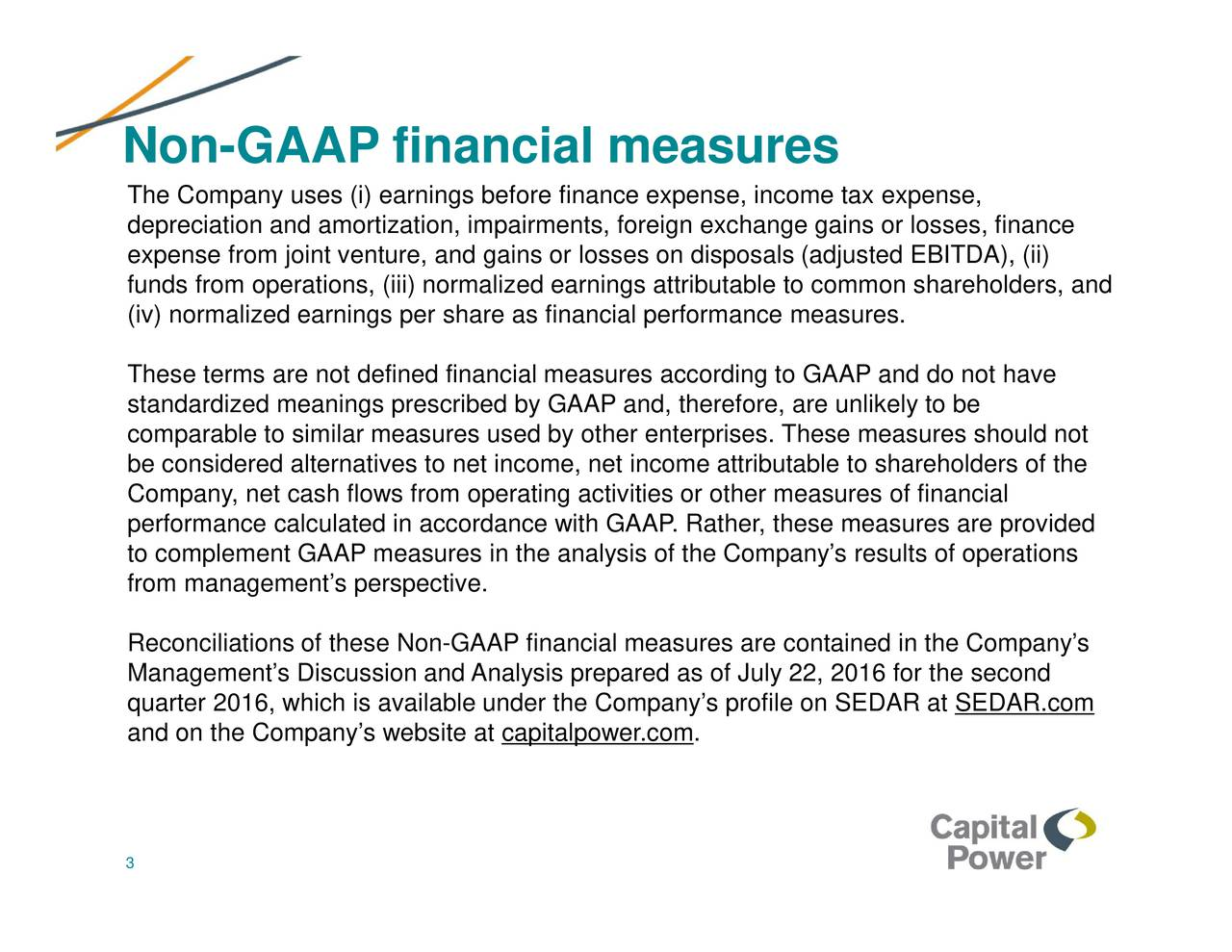 The Company uses (i) earnings before finance expense, income tax expense, depreciation and amortization, impairments, foreign exchange gains or losses, finance expense from joint venture, and gains or losses on disposals (adjusted EBITDA), (ii) funds from operations, (iii) normalized earnings attributable to common shareholders, and (iv) normalized earnings per share as financial performance measures. These terms are not defined financial measures according to GAAP and do not have standardized meanings prescribed by GAAP and, therefore, are unlikely to be comparable to similar measures used by other enterprises. These measures should not be considered alternatives to net income, net income attributable to shareholders of the Company, net cash flows from operating activities or other measures of financial performance calculated in accordance with GAAP. Rather, these measures are provided to complement GAAP measures in the analysis of the Companys results of operations from managements perspective. Reconciliations of these Non-GAAP financial measures are contained in the Companys Managements Discussion and Analysis prepared as of July 22, 2016 for the second quarter 2016, which is available under the Companys profile on SEDAR at SEDAR.com and on the Companys website at capitalpower.com. 3