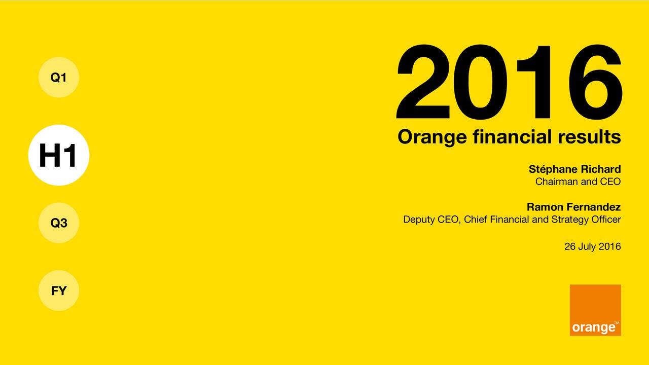 2016 Orange financial results H1 SChairman and CEO Ramon Fernandez Q3 Deputy CEO, Chief Financial and Strategy Officer 26 July 2016 FY