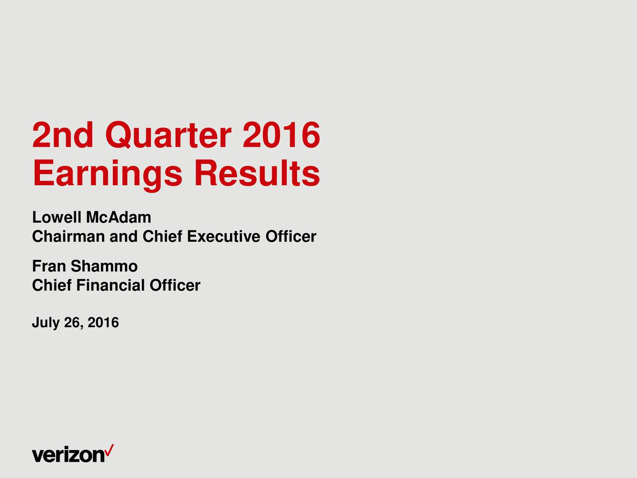 Earnings Results Lowell McAdam Chairman and Chief Executive Officer Fran Shammo Chief Financial Officer July 26, 2016