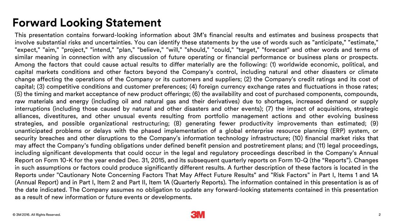 """This presentation contains forward-looking information about 3M's financial results and estimates and business prospects that involve substantial risks and uncertainties. You can identify these statements by the use of words such as """"anticipate,"""" """"estimate,"""" """"expect,"""" """"aim,"""" """"project,"""" """"intend,"""" """"plan,"""" """"believe,"""" """"will,"""" """"should,"""" """"could,"""" """"target,"""" """"forecast"""" and other words and terms of similar meaning in connection with any discussion of future operating or financial performance or business plans or prospects. Among the factors that could cause actual results to differ materially are the following: (1) worldwide economic, political, and capital markets conditions and other factors beyond the Company's control, including natural and other disasters or climate change affecting the operations of the Company or its customers and suppliers; (2) the Company's credit ratings and its cost of capital; (3) competitive conditions and customer preferences; (4) foreign currency exchange rates and fluctuations in those rates; (5) the timing and market acceptance of new product offerings; (6) the availability and cost of purchased components, compounds, raw materials and energy (including oil and natural gas and their derivatives) due to shortages, increased demand or supply interruptions (including those caused by natural and other disasters and other events); (7) the impact of acquisitions, strategic alliances, divestitures, and other unusual events resulting from portfolio management actions and other evolving business strategies, and possible organizational restructuring; (8) generating fewer productivity improvements than estimated; (9) unanticipated problems or delays with the phased implementation of a global enterprise resource planning (ERP) system, or security breaches and other disruptions to the Company's information technology infrastructure; (10) financial market risks that may affect the Companys funding obligations under defined benefit pension and postretireme"""