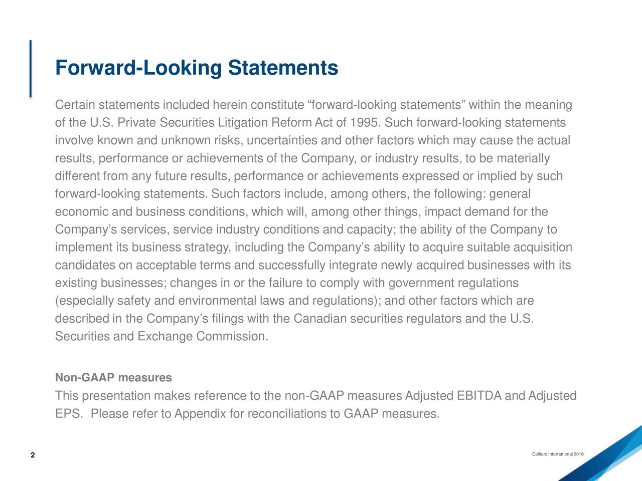 Certain statements included herein constitute forwardlooking statements within the meaning of the U.S. Private Securities Litigation Reform Act of 1995. Such forwardlooking statements involve known and unknown risks, uncertainties and other factors which may cause the actual results, performance or achievements of the Company, or industry results, to be materially different from any future results, performance or achievements expressed or implied by such forwardlooking statements. Such factors include, among others, the following: general economic and business conditions, which will, among other things, impact demand for the Companys services, service industry conditions and capacity; the ability of the Company to implement its business strategy, including the Companys ability toacquire suitable acquisition candidates on acceptable terms and successfully integrate newlyacquired businesses with its existing businesses; changes in or the failure to comply with government regulations (especially safety and environmental laws and regulations); and other factors which are described in the Companys filings with the Canadian securities regulators and the U.S. Securities and Exchange Commission. Non-GAAP measures This presentation makes reference to the non-GAAP measures Adjusted EBITDA and Adjusted EPS. Please refer to Appendix for reconciliations to GAAP measures. 2 Colliers International 2016