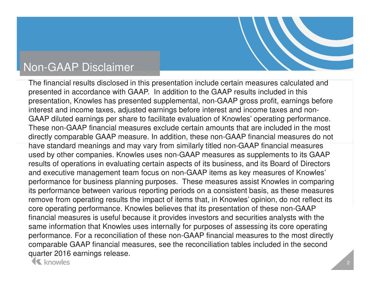 ures ms as key measures of Knowles on-GAAP groe non-GAAP financial measurefinancioltmeasures to the most directly the GAAP results included in thhat, in Knowles opinion, do not reflect itsng n include certain measures calculated andand its Board of Directorssts with the TheprpsestGraAhaccoadcostAulphftlacmnovgeaecreuoomaenllserinsAhepiwcPcmsTefiesr Non-GAAP Disclaimer