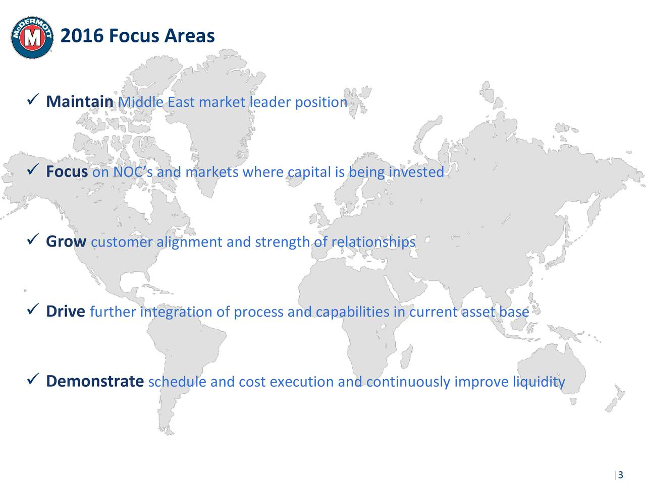 Maintain Middle East market leader position Focus on NOCs and markets where capital is being invested Grow customer alignment and strength of relationships Drive further integration of process and capabilities in current asset base Demonstrate schedule and cost execution and continuously improve liquidity