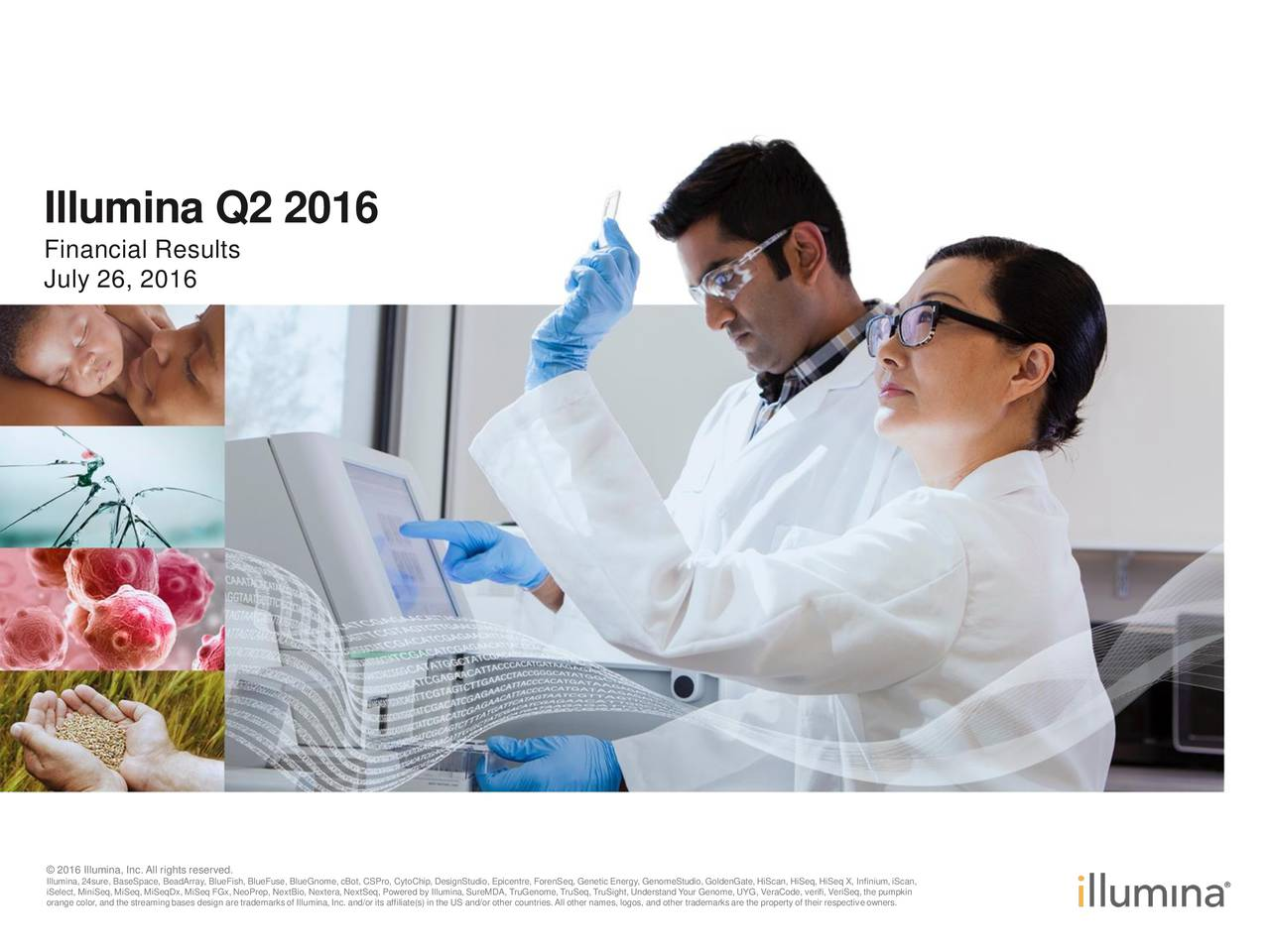 Financial Results July 26, 2016 Illumina,24sure, BaseSpace, BeadArray, BlueFish, BlueFuse, BlueGnome,cBot, CSPro, CytoChip, DesignStudio, Epicentre, ForenSeq, Genetic Energy, GenomeStudio,GoldenGate,HiScan, HiSeq, HiSeq X, Infinium,iScan, iSelect, MiniSeq, MiSeq, MiSeqDx, MiSeq FGx,NeoPrep, NextBio, Nextera,NextSeq, Powered by Illumina,SureMDA, TruGenome,TruSeq, TruSight, Understand Your Genome,UYG, VeraCode, verifi,VeriSeq, the pumpkin orange color, and the streamingbases design are trademarksof Illumina,Inc. and/or its affiliate(s) in the US and/or other countries.All other names, logos, and other trademarksare the property of their respectiveowners.