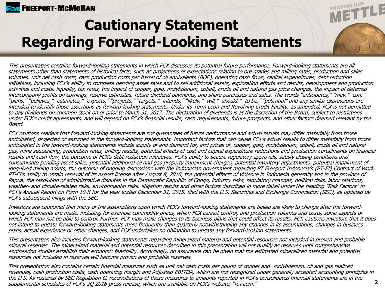 """Regarding Forward-Looking Statements This presentation contains forward-looking statements in which FCX discusses its potential future performance. Forward-looking statements are all statements other than statements of historical facts, such as projections or expectations relating to ore grades and milling rates, production and sales volumes, unit net cash costs, cash production costs per barrel of oil equivalents (BOE), operating cash flows, capital expenditures, debt reduction initiatives, including FCXs ability to complete pending asset sales and to sell additional assets, exploration efforts and results, development and production activities and costs, liquidity, tax rates, the impact of copper, gold, molybdenum, cobalt, crude oil and natural gas price changes, the impact of deferred intercompany profits on earnings, reserve estimates, future dividend payments, and share purchases and sales. The words anticipates, may, can, plans, believes, estimates, expects, projects, targets, intends, likely, will, should, to be, potential"""" and any similar expressions are intended to identify those assertions as forward-looking statements. Under its Term Loan and Revolving Credit Facility, as amended, FCX is not permitted to pay dividends on common stock on or prior to March 31, 2017. The declaration of dividends is at the discretion of the Board, subject to restrictions under FCXs credit agreements, and will depend on FCXs financial results, cash requirements, future prospects, and other factors deemed relevant by the Board. FCX cautions readers that forward-looking statements are not guarantees of future performance and actual results may differ materially from those anticipated, projected or assumed in the forward-looking statements. Important factors that can cause FCX's actual results to differ materially from those anticipated in the forward-looking statements include supply of and demand for, and prices of, copper, gold, molybdenum, cobalt, crude oil and natural gas, m"""