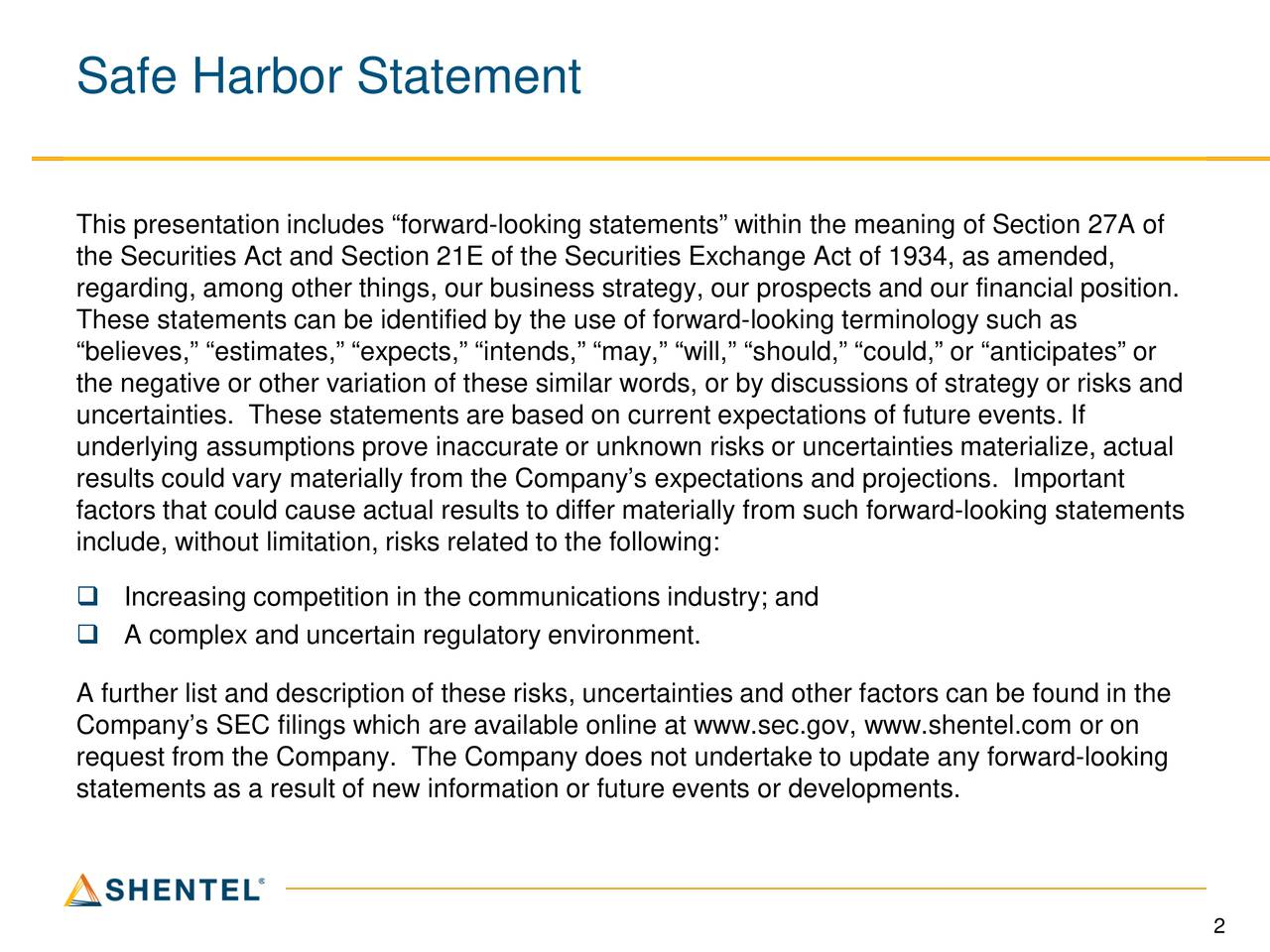 This presentation includes forward-looking statements within the meaning of Section 27A of the Securities Act and Section 21E of the Securities Exchange Act of 1934, as amended, regarding, among other things, our business strategy, our prospects and our financial position. These statements can be identified by the use of forward-looking terminology such as believes, estimates, expects, intends, may, will, should, could, or anticipates or the negative or other variation of these similar words, or by discussions of strategy or risks and uncertainties. These statements are based on current expectations of future events. If underlying assumptions prove inaccurate or unknown risks or uncertainties materialize, actual results could vary materially from the Companys expectations and projections. Important factors that could cause actual results to differ materially from such forward-looking statements include, without limitation, risks related to the following: Increasing competition in the communications industry; and A complex and uncertain regulatory environment. A further list and description of these risks, uncertainties and other factors can be found in the Companys SEC filings which are available online at www.sec.gov, www.shentel.com or on request from the Company. The Company does not undertake to update any forward-looking statements as a result of new information or future events or developments. 2