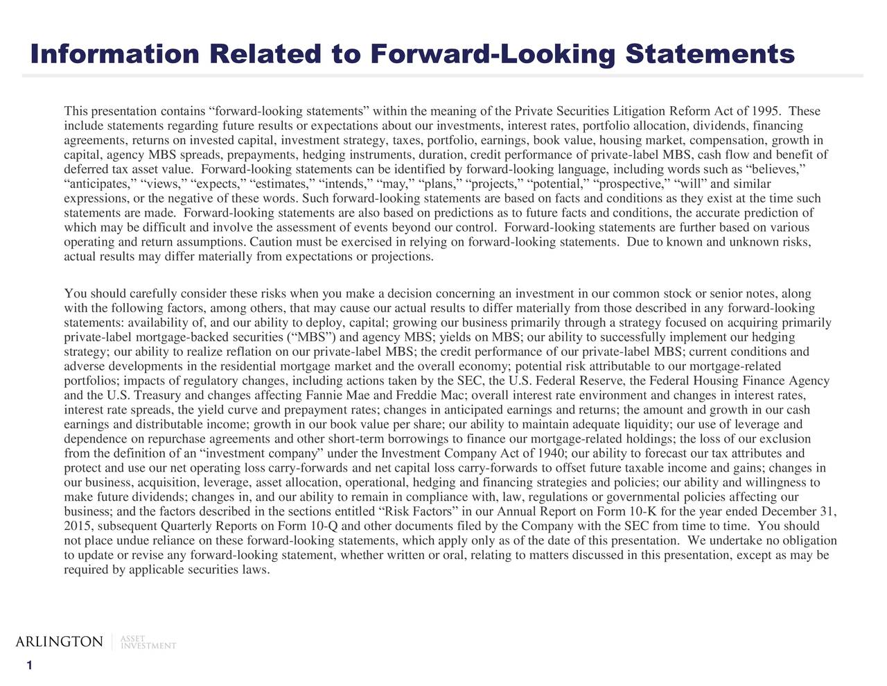 This presentation contains forward-looking statements within the meaning of the Private Securities Litigation Reform Act of 1995. These include statements regarding future results or expectations about our investments, interest rates, portfolio allocation, dividends, financing agreements, returns on invested capital, investment strategy, taxes, portfolio, earnings, book value, housing market, compensation, growth in capital, agency MBS spreads, prepayments, hedging instruments, duration, credit performance of private-label MBS, cash flow and benefit of deferred tax asset value. Forward-looking statements can be identified by forward-looking language, including words such as believes, anticipates, views, expects, estimates, intends, may, plans, projects, potential, prospective, will and similar expressions, or the negative of these words. Such forward-looking statements are based on facts and conditions as they exist at the time such statements are made. Forward-looking statements are also based on predictions as to future facts and conditions, the accurate prediction of which may be difficult and involve the assessment of events beyond our control. Forward-looking statements are further based on various operating and return assumptions. Caution must be exercised in relying on forward-looking statements. Due to known and unknown risks, actual results may differ materially from expectations or projections. You should carefully consider these risks when you make a decision concerning an investment in our common stock or senior notes, along with the following factors, among others, that may cause our actual results to differ materially from those described in any forward-looking statements: availability of, and our ability to deploy, capital; growing our business primarily through a strategy focused on acquiring primarily private-label mortgage-backed securities (MBS) and agency MBS; yields on MBS; our ability to successfully implement our hedging strategy; our ability 