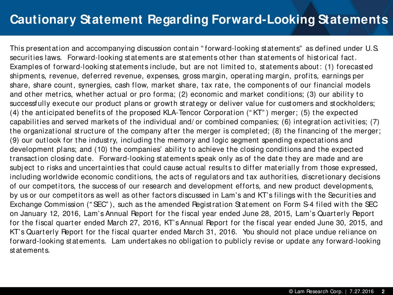 This presentation and accompanying discussion contain forward-looking statements as defined under U.S. securities laws. Forward-looking statements are statements other than statements of historical fact. Examples of forward-looking statements include, but are not limited to, statements about: (1) forecasted shipments, revenue, deferred revenue, expenses, gross margin, operating margin, profits, earnings per share, share count, synergies, cash flow, market share, tax rate, the components of our financial models and other metrics, whether actual or pro forma; (2) economic and market conditions; (3) our ability to successfully execute our product plans or growth strategy or deliver value for customers and stockholders; (4) the anticipated benefits of the proposed KLA-Tencor Corporation (KT) merger; (5) the expected capabilities and served markets of the individual and/or combined companies; (6) integration activities; (7) the organizational structure of the company after the merger is completed; (8) the financing of the merger; (9) our outlook for the industry, including the memory and logic segment spending expectations and development plans; and (10) the companies ability to achieve the closing conditions and the expected transaction closing date. Forward-looking statements speak only as of the date they are made and are subject to risks and uncertainties that could cause actual results to differ materially from those expressed, including worldwide economic conditions, the acts of regulators and tax authorities, discretionary decisions of our competitors, the success of our research and development efforts, and new product developments, by us or our competitors as well as other factors discussed in Lams and KTs filings with the Securities and Exchange Commission (SEC), such as the amended Registration Statement on Form S-4 filed with the SEC on January 12, 2016, Lams Annual Report for the fiscal year ended June 28, 2015, Lams Quarterly Report for the fiscal quarter ended March 27, 2016, KTs Annual Report for the fiscal year ended June 30, 2015, and KTs Quarterly Report for the fiscal quarter ended March 31, 2016. You should not place undue reliance on forward-looking statements. Lam undertakes no obligation to publicly revise or update any forward -looking statements.