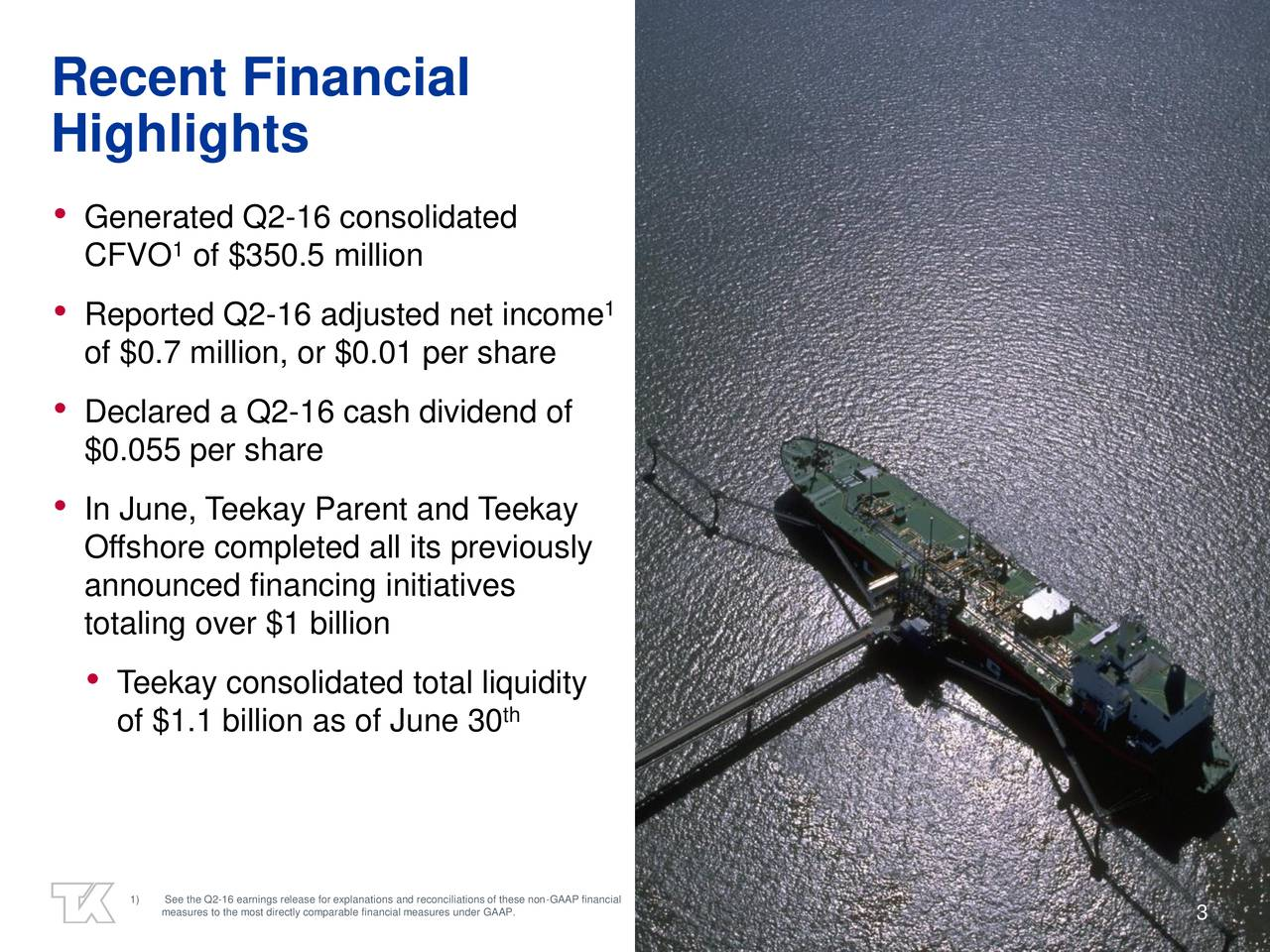 Highlights Generated Q2-16 consolidated 1 CFVO of $350.5 million 1 Add picture Reported Q2-16 adjusted net income of $0.7 million, or $0.01 per share Declared a Q2-16 cash dividend of $0.055 per share In June, Teekay Parent and Teekay Offshore completed all its previously announced financing initiatives totaling over $1 billion Teekay consolidated total liquidity of $1.1 billion as of June 30 th 1) See the Q2-16 earnings release for explanations and reconciliations of these non-GAAP financial measures to the most directly comparable financial measures under GAAP. 3