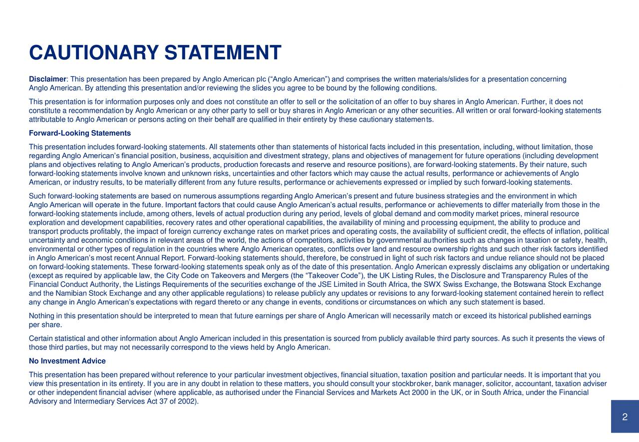 Disclaimer: This presentation has been prepared by Anglo American plc (Anglo American) and comprises the written materials/slides for a presentation concerning Anglo American. By attending this presentation and/or reviewing the slides you agree to be bound by the following conditions. This presentation is for information purposes only and does not constitute an offer to sell or the solicitation of an offer to buy shares in Anglo American. Further, it does not constitute a recommendation by Anglo American or any other party to sell or buy shares in Anglo American or any other securities. All written or oral forward-looking statements attributable to Anglo American or persons acting on their behalf are qualified in their entirety by these cautionary statements. Forward-Looking Statements This presentation includes forward-looking statements. All statements other than statements of historical facts included in this presentation, including, without limitation, those regarding Anglo Americans financial position, business, acquisition and divestment strategy, plans and objectives of management for future operations (including development plans and objectives relating to Anglo Americans products, production forecasts and reserve and resource positions), are forward-looking statements. By their nature, such forward-looking statements involve known and unknown risks, uncertainties and other factors which may cause the actual results, performance or achievements of Anglo American, or industry results, to be materially different from any future results, performance or achievements expressed or implied by such forward-looking statements. Such forward-looking statements are based on numerous assumptions regarding Anglo Americans present and future business strategies and the environment in which Anglo American will operate in the future. Important factors that could cause Anglo Americans actual results, performance or achievements to differ materially from those in the forward-l