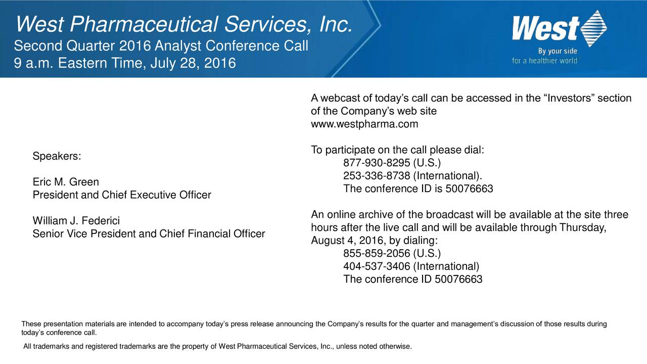 Second Quarter 2016 Analyst Conference Call 9 a.m. Eastern Time, July 28, 2016 A webcast of todays call can be accessed in the Investors section of the Companys web site www.westpharma.com Speakers: To participate on the call please dial: 877-930-8295 (U.S.) 253-336-8738 (International). Eric M. Green The conference ID is 50076663 President and Chief Executive Officer William J. Federici An online archive of the broadcast will be available at the site three Senior Vice President and Chief Financial Officer hours after the live call and will be available through Thursday, August 4, 2016, by dialing: 855-859-2056 (U.S.) 404-537-3406 (International) The conference ID 50076663 todays conference call.ials are intended to accompany todays press release announcing the Companys results for the quarter and managements discussion of those results during All trademarks and registered trademarks are the property of West Pharmaceutical Services, Inc., unless noted otherwise.