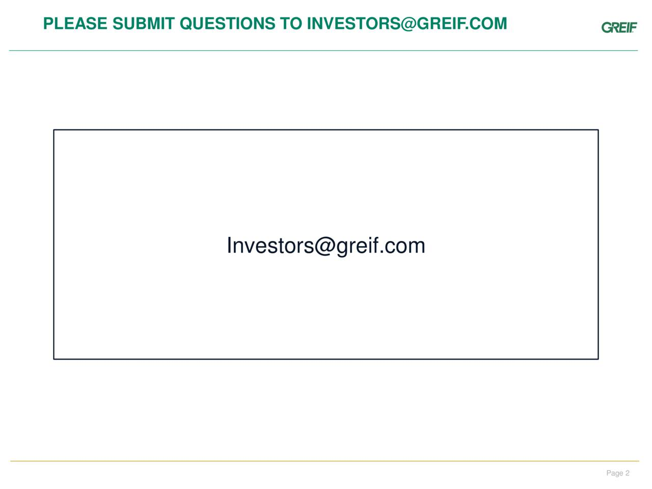 PLEASE SUBMIT QUESTIONS TO INVESTORS@GREIF.COM Color Guide: Header Titles & Shapes Investors@greif.com Copy Page 2