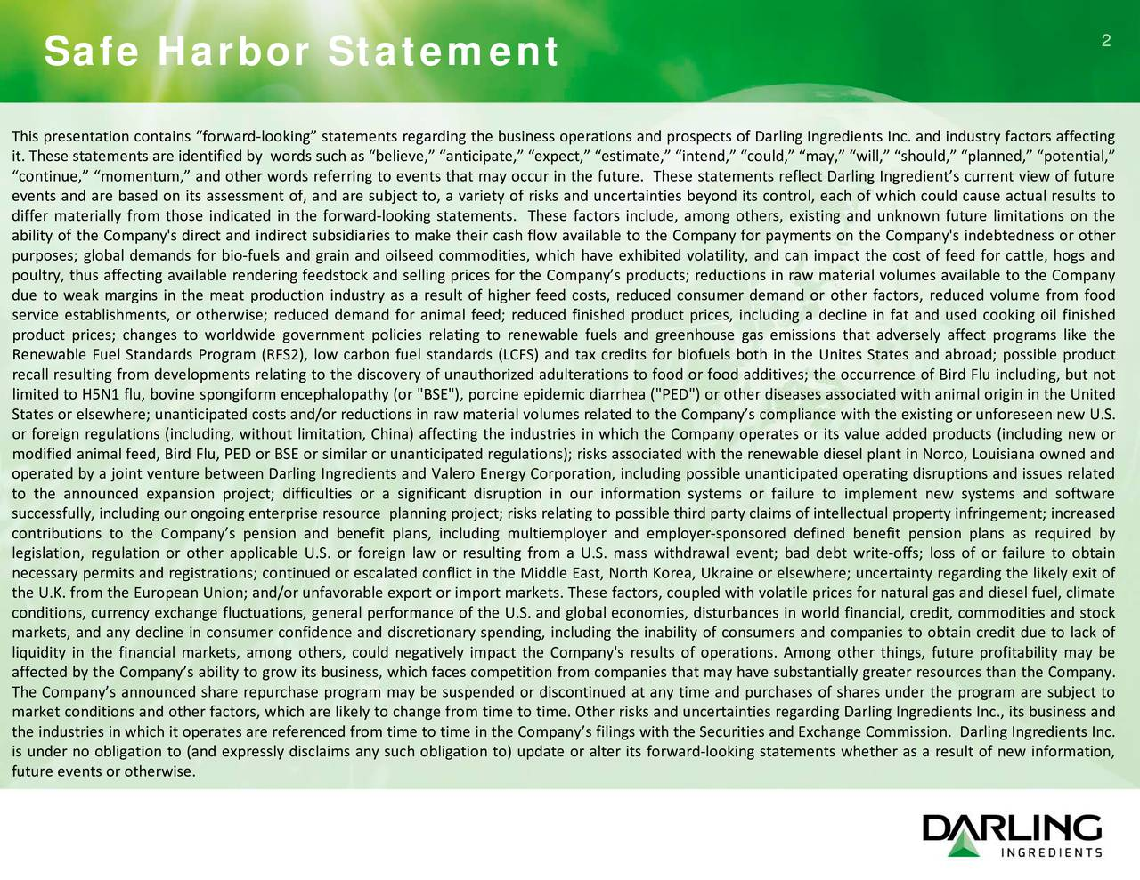 "Safe Harbor Statement This presentation contains forward-looking statements regarding the business operations and prospects of Darling Ingredients Inc. and industry factors affecting it. These statements are identified by words such as believe, anticipate, expect, estimate, intend, could, may,will, should, planned,potential, continue, momentum, and other words referring to events that may occur in the future. These statements reflect Darling Ingredients current view of future events and are based on its assessment of, and are subject to, a variety of risks and uncertainties beyond its control, each of which could cause actual results to differ materially from those indicated in the forward-looking statements. These factors include, among others, existing and unknown future limitations on the ability of the Company's direct and indirect subsidiaries to make their cash flow available to the Company for payments on the Company's indebtedness or other purposes; global demands for bio-fuels and grain and oilseed commodities, which have exhibited volatility, and can impact the cost of feed for cattle, hogs and poultry, thus affecting available rendering feedstock and selling prices for the Companys products; reductions in raw material volumes available to the Company due to weak margins in the meat production industry as a result of higher feed costs, reduced consumer demand or other factors, reduced volume from food service establishments, or otherwise; reduced demand for animal feed; reduced finished product prices, including a decline in fat and used cooking oil finished product prices; changes to worldwide government policies relating to renewable fuels and greenhouse gas emissions that adversely affect programs like the Renewable Fuel Standards Program (RFS2), low carbon fuel standards (LCFS) and tax credits for biofuels both in the Unites States and abroad; possible product recall resulting from developments relating to the discovery of unauthorized adulterations to food or food additives; the occurrence of Bird Flu including, but not limited to H5N1 flu, bovine spongiform encephalopathy (or ""BSE""), porcine epidemic diarrhea (""PED"") or other diseases associated with animal origin in the United States or elsewhere; unanticipated costs and/or reductions in raw material volumes related to the Companys compliance with the existing or unforeseen new U.S. or foreign regulations (including, without limitation, China) affecting the industries in which the Company operates or its value added products (including new or modified animal feed, Bird Flu, PED or BSE or similar or unanticipated regulations); risks associated with the renewable diesel plant in Norco, Louisiana owned and operated by a joint venture between Darling Ingredients and Valero Energy Corporation, including possible unanticipated operating disruptions and issues related to the announced expansion project; difficulties or a significant disruption in our information systems or failure to implement new systems and software successfully,including our ongoing enterprise resource planning project; risks relating to possible third party claims of intellectual property infringement; increased contributions to the Companys pension and benefit plans, including multiemployer and employer-sponsored defined benefit pension plans as required by legislation, regulation or other applicable U.S. or foreign law or resulting from a U.S. mass withdrawal event; bad debt write-offs; loss of or failure to obtain necessary permits and registrations; continued or escalated conflict in the Middle East, North Korea, Ukraine or elsewhere; uncertainty regarding the likely exit of the U.K. from the European Union; and/or unfavorable export or import markets. These factors, coupled with volatile prices for natural gas and diesel fuel, climate conditions, currency exchange fluctuations, general performance of the U.S. and global economies, disturbances in world financial, credit, commodities and stock markets, and any decline in consumer confidence and discretionary spending, including the inability of consumers and companies to obtain credit due to lack of liquidity in the financial markets, among others, could negatively impact the Company's results of operations. Among other things, future profitability may be affected by the Companys ability to grow its business, which faces competition from companies that may have substantially greater resources than the Company. The Companys announced share repurchase program may be suspended or discontinued at any time and purchases of shares under the program are subject to market conditions and other factors, which are likely to change from time to time. Other risks and uncertainties regarding Darling Ingredients Inc., its business and the industries in which it operates are referenced from time to time in the Companys filings with the Securities and Exchange Commission. Darling Ingredients Inc. is under no obligation to (and expressly disclaims any such obligation to) update or alter its forward-looking statements whether as a result of newtion, future events or otherwise."