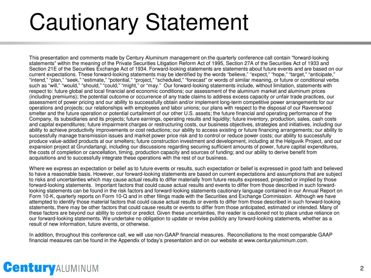 """This presentation and comments made by Century Aluminum management on the quarterly conference call contain """"forward- looking statements"""" within the meaning of the Private Securities Litigation Reform Act of 1995, Section 27A of the Securities Act of 1933 and Section 21E of the Securities Exchange Act of 1934. Forward-looking statements are statements about future events and are basedon our current expectations. These forward-looking statements may be identified by the words believe, expect, hope, target, anticipate, intend, plan, seek, estimate, potential, project, scheduled, forecast or words of similar meaning, or futureor conditional verbs such as will, would, should, could, might, or may. Our forward-looking statements include, without limitation, statements with respect to: future global and local financial and economic conditions; our assessment of the aluminum market and aluminuiesrc (including premiums); the potential outcome or occurrence of any trade claims to address excess capacity or unfair trade practices, our assessment of power pricing and our ability to successfully obtain and/or implement long-term competitive power arrangements forour operations and projects; our relationships with employees and labor unions; our plans with respect to the disposalof our Ravenswood smelter and the future operation or potential curtailment of our other U.S. assets; the future financial and operating performance of the Company, its subsidiaries and its projects; future earnings, operating results and liquidity; future inventory, production, sales, cash costs and capital expenditures; future impairment charges or restructuring costs, our business objectives, strategies anes, including our ability to achieve productivity improvements or cost reductions; our ability to access existing or future financing arrangements; our ability to successfully manage transmission issues and market power price risk and to control or reduce power costs; our ability essfully produce val"""