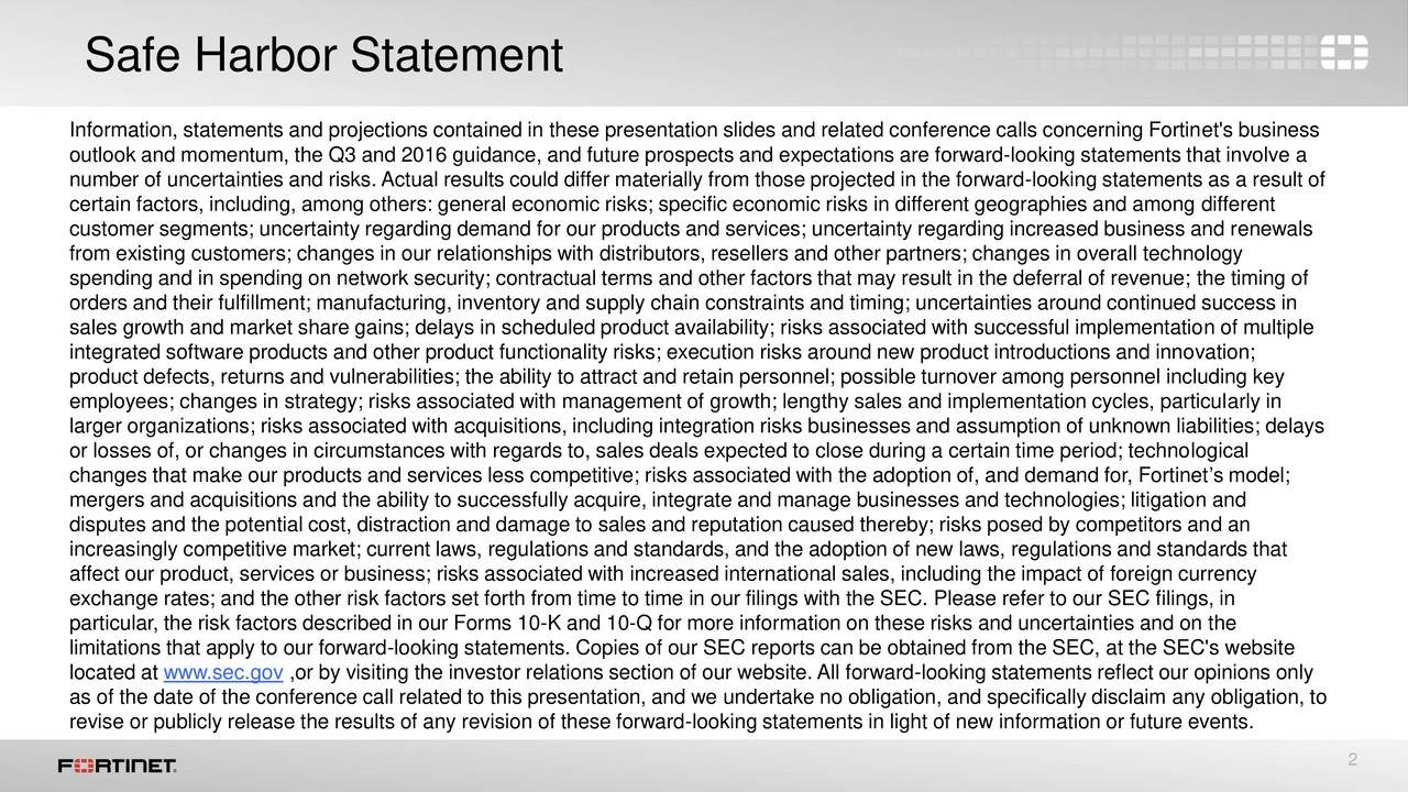 Information, statements and projections contained in these presentation slides and related conference calls concerning Fortinet's business outlook and momentum, the Q3 and 2016 guidance, and future prospects and expectations are forward-looking statements that involve a number of uncertainties and risks. Actual results could differ materially from those projected in the forward-looking statements as a result of certain factors, including, among others: general economic risks; specific economic risks in different geographies and among different customer segments; uncertainty regarding demand for our products and services; uncertainty regarding increased business and renewals from existing customers; changes in our relationships with distributors, resellers and other partners; changes in overall technology spending and in spending on network security; contractual terms and other factors that may result in the deferral of revenue; the timing of orders and their fulfillment; manufacturing, inventory and supply chain constraints and timing; uncertainties around continued success in sales growth and market share gains; delays in scheduled product availability; risks associated with successful implementation of multiple integrated software products and other product functionality risks; execution risks around new product introductions and innovation; product defects, returns and vulnerabilities; the ability to attract and retain personnel; possible turnover among personnel including key employees; changes in strategy; risks associated with management of growth; lengthy sales and implementation cycles, particularly in larger organizations; risks associated with acquisitions, including integration risks businesses and assumption of unknown liabilities; delays or losses of, or changes in circumstances with regards to, sales deals expected to close during a certain time period; technological changes that make our products and services less competitive; risks associated with th