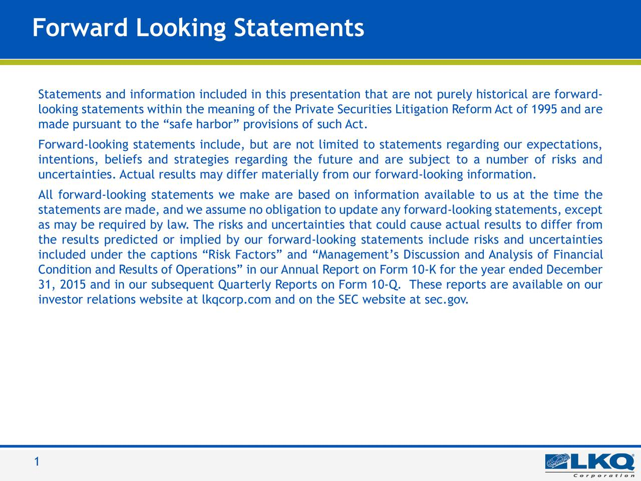 LKQ Blue Statements and information included in this presentation that are not purely historical are forward- 0 | 85 | 180 looking statements within the meaning of the Private Securities Litigation Reform Act of 1995 and are made pursuant to the safe harbor provisions of such Act. LKQ Green 176 | 186 | 31 Forward-looking statements include, but are not limited to statements regarding our expectations, intentions, beliefs and strategies regarding the future and are subject to a number of risks and LKQ Silver uncertainties. Actual results may differ materially from our forward-looking information. 132 | 137 | 140 All forward-looking statements we make are based on information available to us at the time the statements are made, and we assume no obligation to update any forward-looking statements, except Keystone Gold 255 | 188 | 31 as may be required by law. The risks and uncertainties that could cause actual results to differ from the results predicted or implied by our forward-looking statements include risks and uncertainties KeyKool Secondary included under the captions Risk Factors and Managements Discussion and Analysis of Financial Blue Condition and Results of Operations in our Annual Report on Form 10-K for the year ended December 137 | 173 | 219 31, 2015 and in our subsequent Quarterly Reports on Form 10-Q. These reports are available on our KeyKool investor relations website at lkqcorp.com and on the SEC website at sec.gov. Tertiary Blue 216 | 232 | 241 PicKYourPart Oraange 211 | 77 | 30 210 | 35 | 42 LKQ Gray 62 | 70 | 70 1