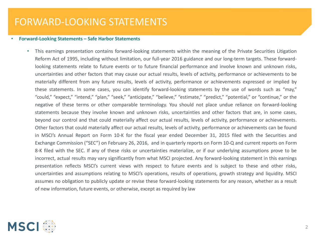 Forward-Looking Statements  Safe Harbor Statements This earnings presentation contains forward-looking statements within the meaning of the Private Securities Litigation Reform Act of 1995, including without limitation, our full-year 2016 guidance and our long-term targets. These forward- looking statements relate to future events or to future financial performance and involve known and unknown risks, uncertainties and other factors that may cause our actual results, levels of activity, performance or achievements to be materially different from any future results, levels of activity, performance or achievements expressed or implied by these statements. In some cases, you can identify forward-looking statements by the use of words such as may, could, expect, intend, plan, seek, anticipate, believe, estimate, predict, potential, or continue, or the negative of these terms or other comparable terminology. You should not place undue reliance on forward-looking statements because they involve known and unknown risks, uncertainties and other factors that are, in some cases, beyond our control and that could materially affect our actual results, levels of activity, performance or achievements. Other factors that could materially affect our actual results, levels of activity, performance or achievements can be found in MSCIs Annual Report on Form 10-K for the fiscal year ended December 31, 2015 filed with the Securities and Exchange Commission (SEC) on February 26, 2016, and in quarterly reports on Form 10-Q and current reports on Form 8-K filed with the SEC. If any of these risks or uncertainties materialize, or if our underlying assumptions prove to be incorrect, actual results may vary significantly from what MSCI projected. Any forward-looking statement in this earnings presentation reflects MSCIs current views with respect to future events and is subject to these and other risks, uncertainties and assumptions relating to MSCIs operations, results of operations, growth
