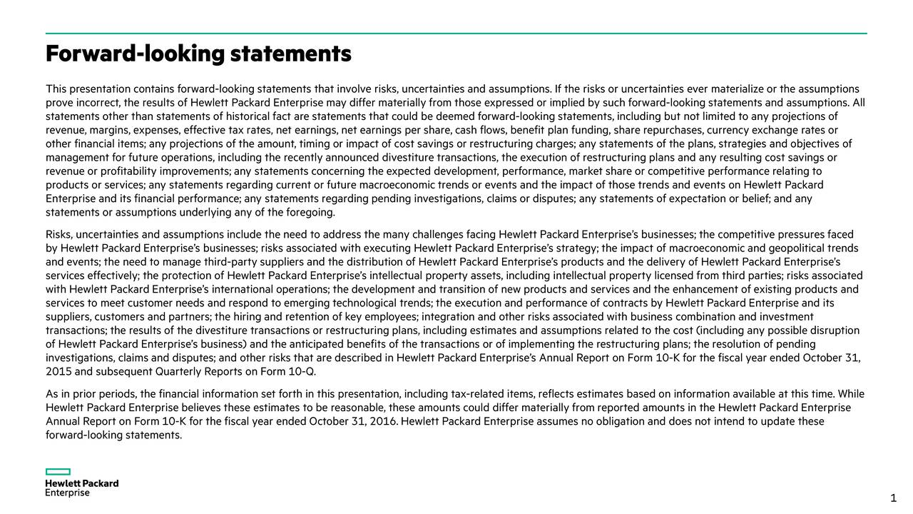This presentation contains forward-looking statements that involve risks, uncertainties and assumptions. If the risks or uncertainties ever materialize or the assumptions prove incorrect, the results of Hewlett Packard Enterprise may differ materially from those expressed or implied by such forw ard-looking statements and assumptions. All statements other than statements of historical fact are statements that could be deemed forward-looking statements, including but not limited to any projections of revenue, margins, expenses, effective tax rates, net earnings, net earnings per share, cash flows, benefit plan funding, share repurchases, currency exchange rates or other financial items; any projections of the amount, timing or impact of cost savings or restructuring charges; any statements of the plans, strategies and objectives of management for future operations, including the recentlyannounced divestiture transactions, the execution of restructuring plans and any resulting cost savings or revenue or profitability improvements; any statements concerning the expected development, performance, market share or compe titive performance relating to products or services; any statements regarding current or future macroeconomictrends or events and the impact of those trends and events on Hewlett Packard Enterprise and its financial performance; any statements regardingpending investigations, claims or disputes; any statements of expectation or belief; and any statements or assumptions underlying any of the foregoing. Risks, uncertainties and assumptions include the need to address the many challenges facing Hewlett Packard Enterprises businesses; the competitive pressures faced by Hewlett Packard Enterprises businesses; risks associated with executing Hewlett Packard Enterprises strategy; the impact of macroeconomicand geopolitical trends and events; the need to manage third-party suppliers and the distribution of Hewlett Packard Enterprises products and the deliv ery of Hewlett Packard Enterprises services effectively; the protection of Hewlett Packard Enterprises intellectual property assets, including intellectual property licensed from third parties; risks associated with Hewlett Packard Enterprises international operations; the development and transition of new products and services and the enhancement of existing products and services to meet customer needs and respond to emerging technological trends; the execution and performance of contracts by H ewlett Packard Enterprise and its suppliers, customers and partners; the hiring and retention of key employees; integration and other risks associated with busine ss combination and investment transactions; the results of the divestiture transactions or restructuring plans, including estimates and assumptions related to the cost (including any possible disruption of Hewlett Packard Enterprises business) and the anticipated benefits of the transactions or of implementing the restructuring plans; the resolution of pending investigations, claims and disputes; and other risks that are described in Hewlett Packard Enterprises Annual Report on Form 10-K for the fiscal year ended October 31, 2015and subsequent Quarterly Reports on Form 10-Q. As in prior periods, the financial information set forth in this presentation, including tax-related items, reflects estimates based on information available at this time. While Hewlett Packard Enterprise believes these estimates to be reasonable, these amounts could differ materially from reported amo unts in the Hewlett Packard Enterprise Annual Report on Form 10-K for the fiscal year endedOctober 31, 2016.Hewlett Packard Enterprise assumes no obligation and does not intend to update these forward-looking statements. 1