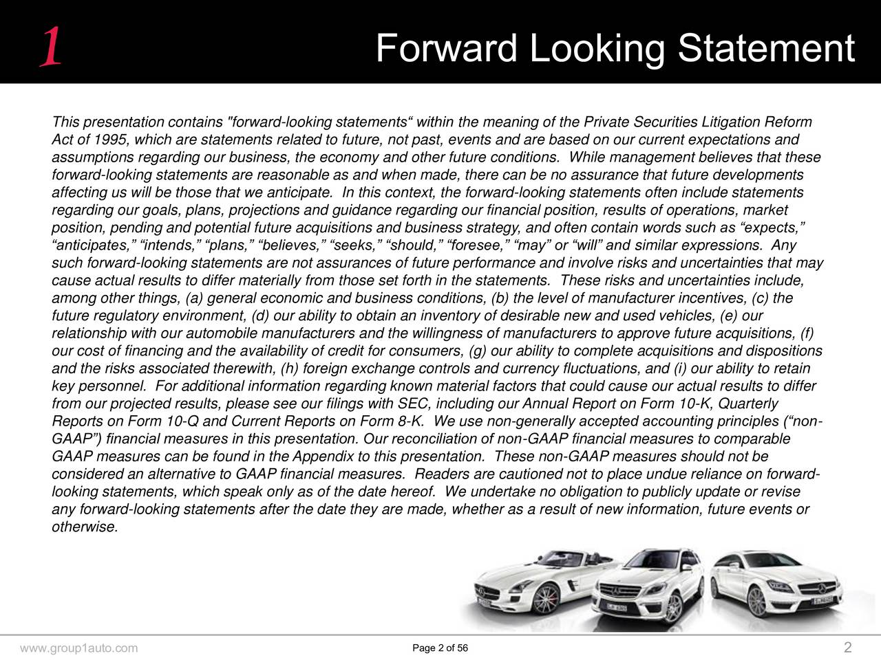 """This presentation contains """"forward-looking statements within the meaning of the Private Securities Litigation Reform Act of 1995, which are statements related to future, not past, events and are based on our current expectations and assumptions regarding our business, the economy and other future conditions. While management believes that these forward-looking statements are reasonable as and when made, there can be no assurance that future developments affecting us will be those that we anticipate. In this context, the forward-looking statements often include statements regarding our goals, plans, projections and guidance regarding our financial position, results of operations, market position, pending and potential future acquisitions and business strategy, and often contain words such as expects, anticipates, intends, plans, believes, seeks, should, foresee, may or will and similar expressions. Any such forward-looking statements are not assurances of future performance and involve risks and uncertainties that may cause actual results to differ materially from those set forth in the statements. These risks and uncertainties include, among other things, (a) general economic and business conditions, (b) the level of manufacturer incentives, (c) the future regulatory environment, (d) our ability to obtain an inventory of desirable new and used vehicles, (e) our relationship with our automobile manufacturers and the willingness of manufacturers to approve future acquisitions, (f) our cost of financing and the availability of credit for consumers, (g) our ability to complete acquisitions and dispositions and the risks associated therewith, (h) foreign exchange controls and currency fluctuations, and (i) our ability to retain key personnel. For additional information regarding known material factors that could cause our actual results to differ from our projected results, please see our filings with SEC, including our Annual Report on Form 10-K, Quarterly Reports on F"""