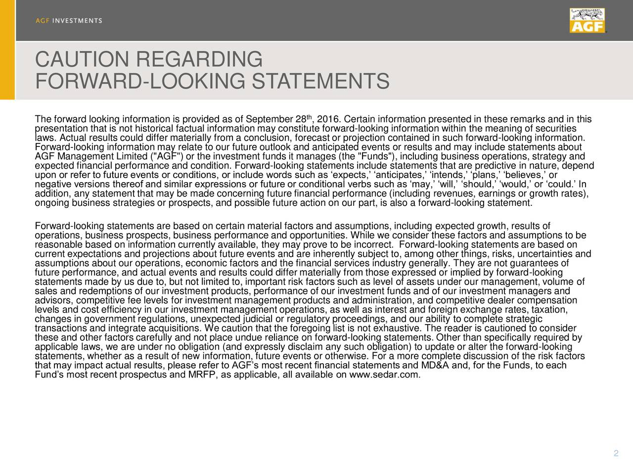"""FORWARD-LOOKING STATEMENTS The forward looking information is provided as of September 28 , 2016. Certain information presented in these remarks and in this presentation that is not historical factual information may constitute forward-looking information within the meaning of securities laws. Actual results could differ materially from a conclusion, forecast or projection contained in such forward-looking information. AGF Management Limited (""""AGF"""") or the investment funds it manages (the """"Funds""""), including business operations, strategy andout expected financial performance and condition. Forward-looking statements include statements that are predictive in nature, depend upon or refer to future events or conditions, or include words such as expects, anticipates, intends, plans, believes, or negative versions thereof and similar expressions or future or conditional verbs such as may, will, should, would, or could. In addition, any statement that may be made concerning future financial performance (including revenues, earnings or growth rates), ongoing business strategies or prospects, and possible future action on our part, is also a forward-looking statement. Forward-looking statements are based on certain material factors and assumptions, including expected growth, results of operations, business prospects, business performance and opportunities. While we consider these factors and assumptions to be reasonable based on information currently available, they may prove to be incorrect. Forward-looking statements are based on current expectations and projections about future events and are inherently subject to, among other things, risks, uncertainties and assumptions about our operations, economic factors and the financial services industry generally. They are not guarantees of future performance, and actual events and results could differ materially from those expressed or implied by forward-looking sales and redemptions of our investment products, performance of ou"""