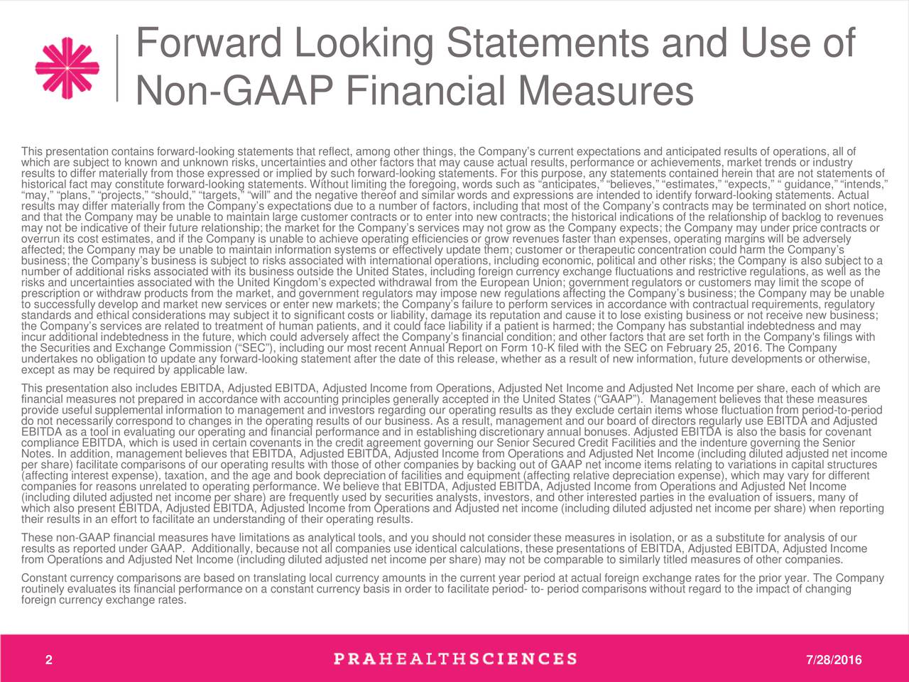Non-GAAP Financial Measures This presentation contains forward-looking statements that reflect, among other things, the Companys current expectations and anticipated results of operations, all of which are subject to known and unknown risks, uncertainties and other factors that may cause actual results, performance or achievements, market trends or industry results to differ materially from those expressed or implied by such forward-looking statements. For this purpose, any statements contained herein that are not statements of may, plans, projects, should, targets, will and the negative thereof and similar words and expressions are intended to identify forward-looking statements. Actualnds, results may differ materially from the Companys expectations due to a number of factors, including that most of the Companys contracts may be terminated on short notice, and that the Company may be unable to maintain large customer contracts or to enter into new contracts; the historical indications of the relationship of backlog to revenues may not be indicative of their future relationship; the market for the Companys services may not grow as the Company expects; the Company may under price contracts or overrun its cost estimates, and if the Company is unable to achieve operating efficiencies or grow revenues faster than expenses, operating margins will be adversely affected; the Company may be unable to maintain information systems or effectively update them; customer or therapeutic concentration could harm the Companys number of additional risks associated with its business outside the United States, including foreign currency exchange fluctuations and restrictive regulations, as well as the risks and uncertainties associated with the United Kingdoms expected withdrawal from the European Union; government regulators or customers may limit the scope of prescription or withdraw products from the market, and government regulators may impose new regulations affecting the Company