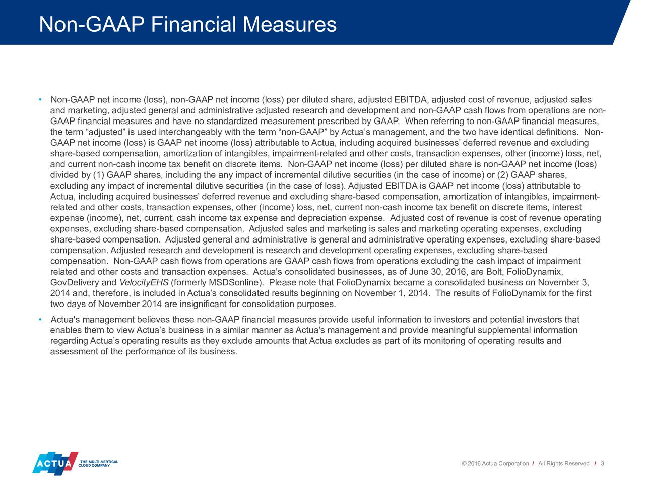 Non-GAAP net income (loss), non-GAAP net income (loss) per diluted share, adjusted EBITDA, adjusted cost of revenue, adjusted sales and marketing, adjusted general and administrative adjusted research and development and non-GAAP cash flows from operations are non- GAAP financial measures and have no standardized measurement prescribed by GAAP. When referring to non-GAAP financial measures, the term adjusted is used interchangeably with the term non-GAAP by Actuas management, and the two have identical definitions. Non- GAAP net income (loss) is GAAP net income (loss) attributable to Actua, including acquired businesses deferred revenue and excluding share-based compensation, amortization of intangibles, impairment-related and other costs, transaction expenses, other (income) loss, net, and current non-cash income tax benefit on discrete items. Non-GAAP net income (loss) per diluted share is non-GAAP net income (loss) divided by (1) GAAP shares, including the any impact of incremental dilutive securities (in the case of income) or (2) GAAP shares, excluding any impact of incremental dilutive securities (in the case of loss). Adjusted EBITDA is GAAP net income (loss) attributable to Actua, including acquired businesses deferred revenue and excluding share-based compensation, amortization of intangibles, impairment- related and other costs, transaction expenses, other (income) loss, net, current non-cash income tax benefit on discrete items, interest expense (income), net, current, cash income tax expense and depreciation expense. Adjusted cost of revenue is cost of revenue operating expenses, excluding share-based compensation. Adjusted sales and marketing is sales and marketing operating expenses, excluding share-based compensation. Adjusted general and administrative is general and administrative operating expenses, excluding share-based compensation. Adjusted research and development is research and development operating expenses, excluding share-based compensation. Non-GAAP cash flows from operations are GAAP cash flows from operations excluding the cash impact of impairment related and other costs and transaction expenses. Actua's consolidated businesses, as of June 30, 2016, are Bolt, FolioDynamix, GovDelivery and VelocityEHS (formerly MSDSonline). Please note that FolioDynamix became a consolidated business on November 3, 2014 and, therefore, is included in Actuas consolidated results beginning on November 1, 2014. The results of FolioDynamix for the first two days of November 2014 are insignificant for consolidation purposes. Actua's management believes these non-GAAP financial measures provide useful information to investors and potential investors that enables them to view Actuas business in a similar manner as Actua's management and provide meaningful supplemental information regarding Actuas operating results as they exclude amounts that Actua excludes as part of its monitoring of operating results and assessment of the performance of its business. 2016 Actua Corporation / All Rights Reserved / 3