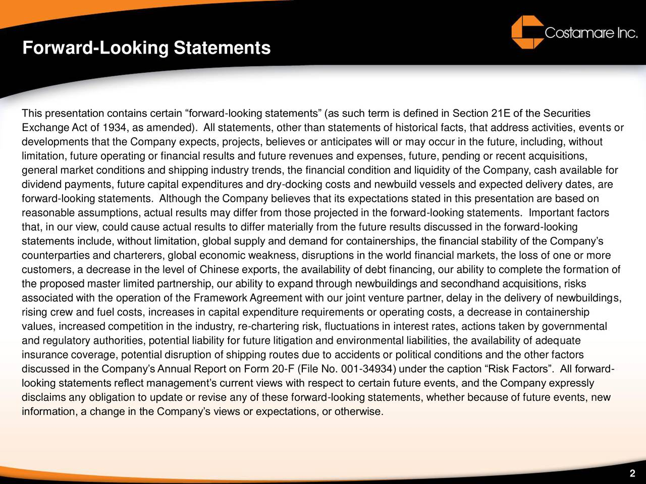 This presentation contains certain forward-looking statements (as such term is defined in Section 21E of the Securities Exchange Act of 1934, as amended). All statements, other than statements of historical facts, that address activities, events or developments that the Company expects, projects, believes or anticipates will or may occur in the future, including, without limitation, future operating or financial results and future revenues and expenses, future, pending or recent acquisitions, general market conditions and shipping industry trends, the financial condition and liquidity of the Company, cash available for dividend payments, future capital expenditures and dry-docking costs and newbuild vessels and expected delivery dates, are forward-looking statements. Although the Company believes that its expectations stated in this presentation are based on reasonable assumptions, actual results may differ from those projected in the forward-looking statements. Important factors that, in our view, could cause actual results to differ materially from the future results discussed in the forward-looking statements include, without limitation, global supply and demand for containerships, the financial stability of the Companys counterparties and charterers, global economic weakness, disruptions in the world financial markets, the loss of one or more customers, a decrease in the level of Chinese exports, the availability of debt financing, our ability to complete the formation of the proposed master limited partnership, our ability to expand through newbuildings and secondhand acquisitions, risks associated with the operation of the Framework Agreement with our joint venture partner, delay in the delivery of newbuildings, rising crew and fuel costs, increases in capital expenditure requirements or operating costs, a decrease in containership values, increased competition in the industry, re-chartering risk, fluctuations in interest rates, actions taken by governmental a