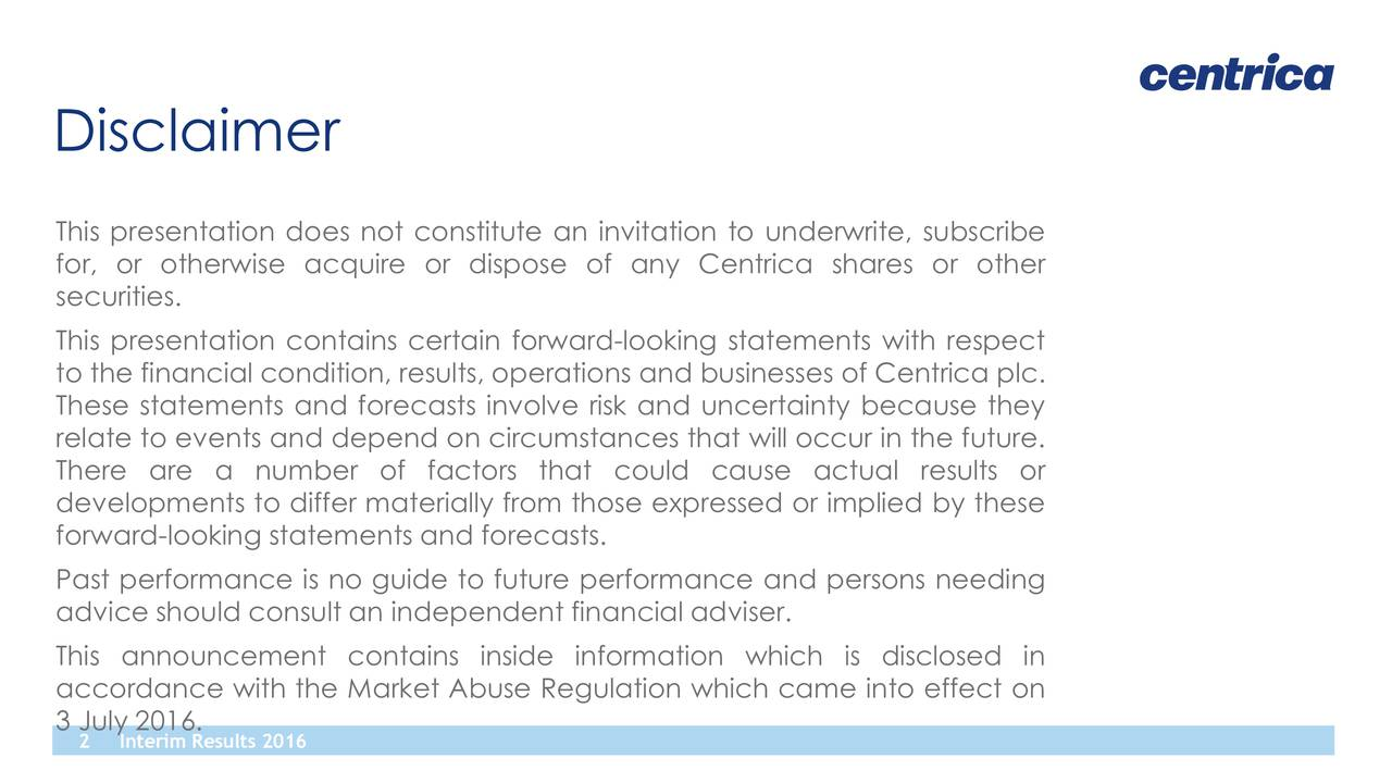 This presentation does not constitute an invitation to underwrite, subscribe for, or otherwise acquire or dispose of any Centrica shares or other securities. This presentation contains certain forward-looking statements with respect to the financial condition, results, operations and businesses of Centrica plc. These statements and forecasts involve risk and uncertainty because they relate to events and depend on circumstances that will occur in the future. There are a number of factors that could cause actual results or developments to differ materially from those expressed or implied by these forward-looking statements and forecasts. Past performance is no guide to future performance and persons needing advice should consult an independent financial adviser. This announcement contains inside information which is disclosed in accordance with the Market Abuse Regulation which came into effect on 3 July 2016. 2 Interim Results 2016