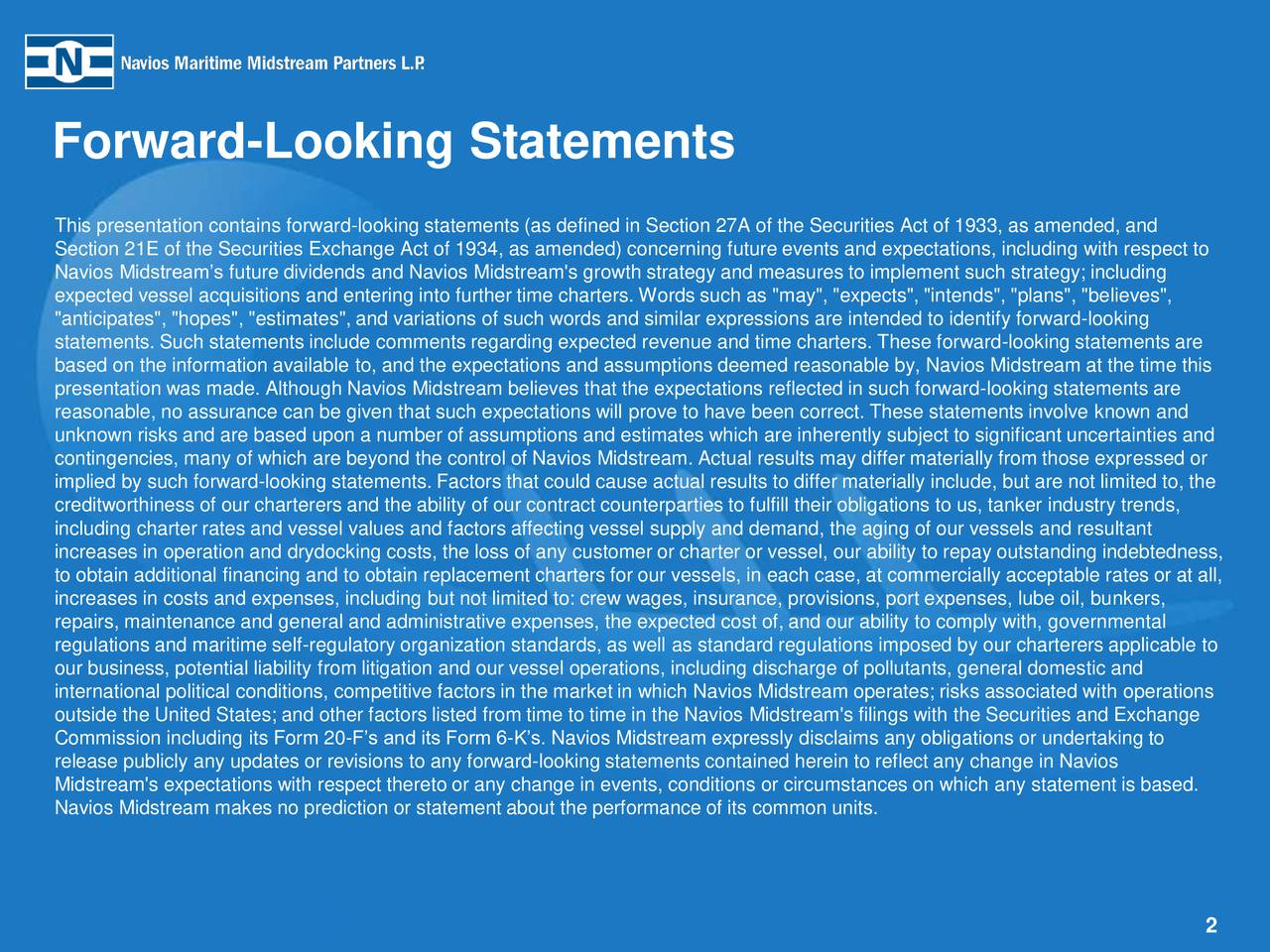 "Forward-Looking Statements This presentation contains forward-looking statements (as defined in Section 27A of the Securities Act of 1933, as amended, and Section 21E of the Securities Exchange Act of 1934, as amended) concerning future events and expectations, including with respect to Navios Midstreams future dividends and Navios Midstream's growth strategy and measures to implement such strategy; including expected vessel acquisitions and entering into further time charters. Words such as ""may"", ""expects"", ""intends"", ""plans"", ""believes"", ""anticipates"", ""hopes"", ""estimates"", and variations of such words and similar expressions are intended to identify forward-looking statements. Such statements include comments regarding expected revenue and time charters. These forward-looking statements are based on the information available to, and the expectations and assumptions deemed reasonable by, Navios Midstream at the time this presentation was made. Although Navios Midstream believes that the expectations reflected in such forward-looking statements are reasonable, no assurance can be given that such expectations will prove to have been correct. These statements involve known and unknown risks and are based upon a number of assumptions and estimates which are inherently subject to significant uncertainties and contingencies, many of which are beyond the control of Navios Midstream. Actual results may differ materially from those expressed or implied by such forward-looking statements. Factors that could cause actual results to differ materially include, but are not limited to, the creditworthiness of our charterers and the ability of our contract counterparties to fulfill their obligations to us, tanker industry trends, including charter rates and vessel values and factors affecting vessel supply and demand, the aging of our vessels and resultant increases in operation and drydocking costs, the loss of any customer or charter or vessel, our ability to repay outstanding indebtedness, to obtain additional financing and to obtain replacement charters for our vessels, in each case, at commercially acceptable rates or at all, increases in costs and expenses, including but not limited to: crew wages, insurance, provisions, port expenses, lube oil, bunkers, repairs, maintenance and general and administrative expenses, the expected cost of, and our ability to comply with, governmental regulations and maritime self-regulatory organization standards, as well as standard regulations imposed by our charterers applicable to our business, potential liability from litigation and our vessel operations, including discharge of pollutants, general domestic and international political conditions, competitive factors in the market in which Navios Midstream operates; risks associated with operations outside the United States; and other factors listed from time to time in the Navios Midstream's filings with the Securities and Exchange Commission including its Form 20-Fs and its Form 6-Ks. Navios Midstream expressly disclaims any obligations or undertaking to release publicly any updates or revisions to any forward-looking statements contained herein to reflect any change in Navios Midstream's expectations with respect thereto or any change in events, conditions or circumstances on which any statement is based. Navios Midstream makes no prediction or statement about the performance of its common units. 2"