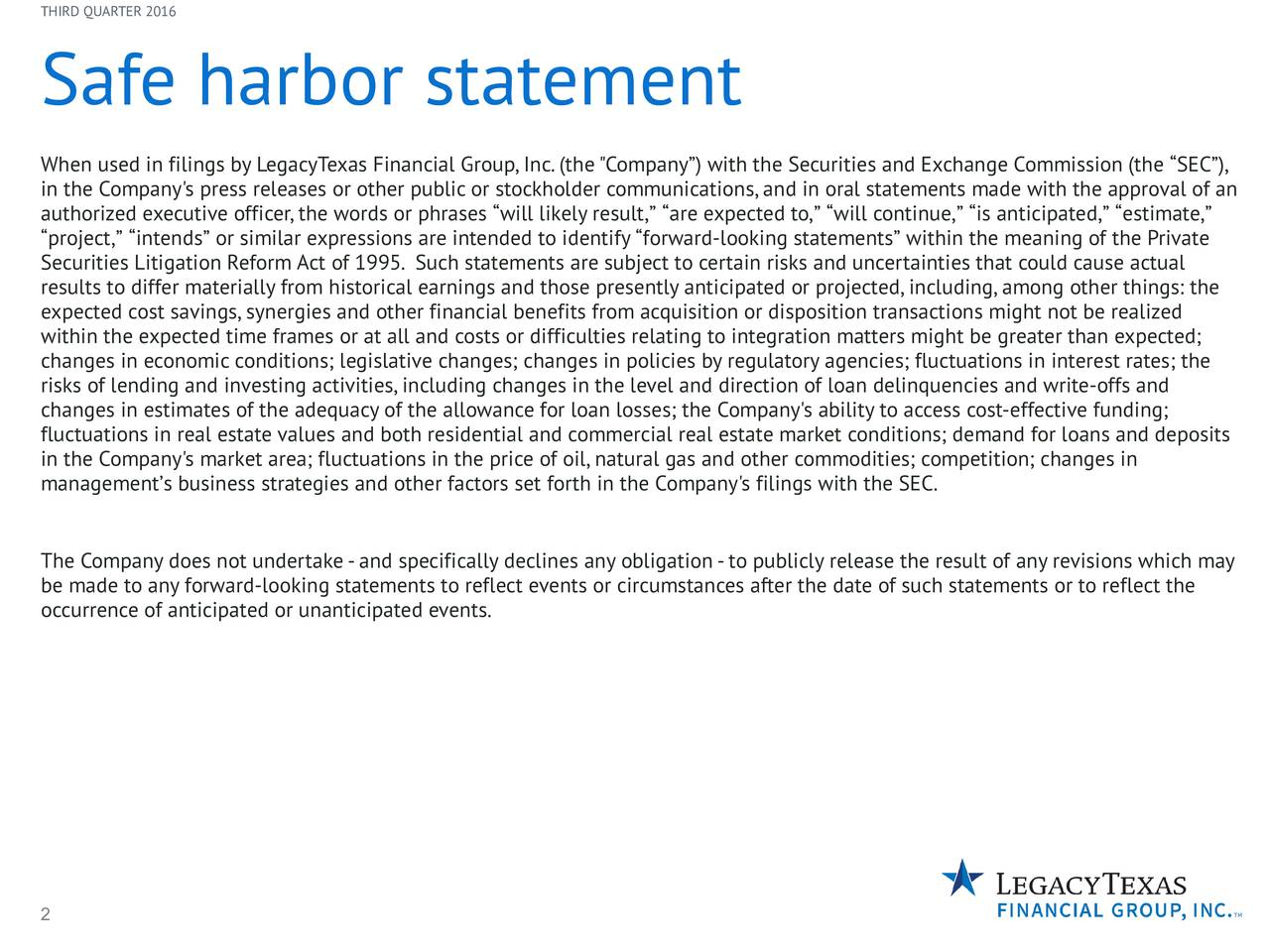 """Safe harbor statement When used in filings by LegacyTexas Financial Group,Inc.(the""""Company) with the Securities and Exchange Commission (the SEC), in the Company's press releases or other public or stockholder communications,and in oral statements made with the approval of an authorized executive officer,the words or phrases will likely result, are expected to, will continue, is anticipated, estimate, project, intends or similar expressions are intended to identify forward-looking statements within the meaning of the Private Securities Litigation Reform Act of 1995. Such statements are subject to certain risks and uncertainties that could cause actual results to differ materially from historical earnings and those presently anticipated or projected,including,among other things: the expected cost savings,synergies and other financial benefits from acquisition or disposition transactions might not be realized within the expected time frames or at all and costs or difficulties relating to integration matters might be greater than expected; changes in economic conditions; legislative changes; changes in policies by regulatory agencies; fluctuations in interest rates; the risks of lending and investing activities,including changes in the level and direction of loan delinquencies and write-offs and changes in estimates of the adequacy of the allowance for loan losses; the Company's ability to access cost-effective funding; fluctuations in real estate values and both residential and commercial real estate market conditions; demand for loans and deposits in the Company's market area; fluctuations in the price of oil,natural gas and other commodities; competition; changes in managements business strategies and other factors set forth in the Company's filings with the SEC. The Company does not undertake-and specifically declines any obligation-to publicly release the result of any revisions which may be made to any forward-looking statements to reflect events or circumstances"""